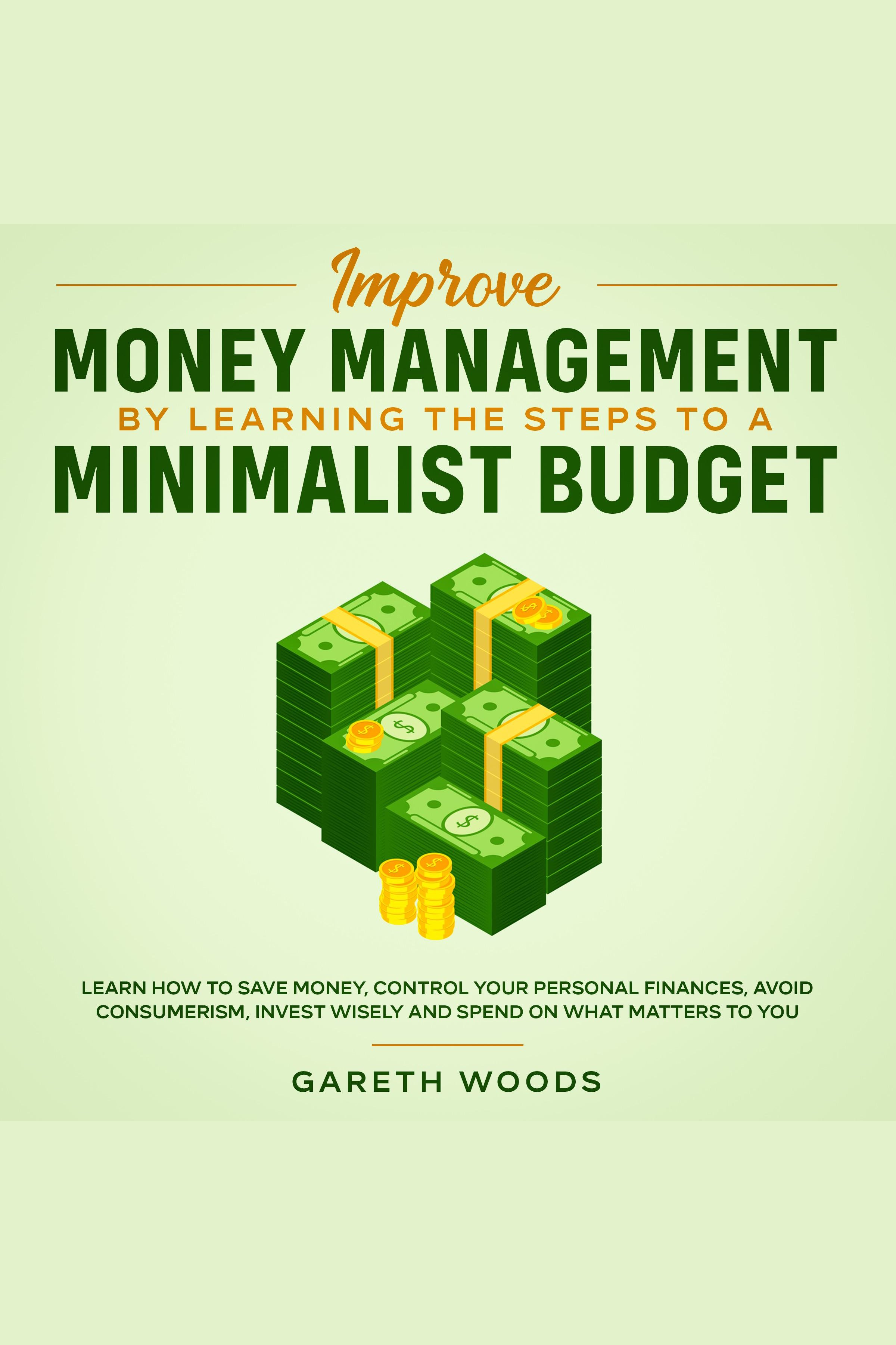Improve Money Management by Learning the Steps to a Minimalist Budget Learn How to Save Money, Control your Personal Finances, Avoid Consumerism, Invest Wisely and Spend on What Matters to You