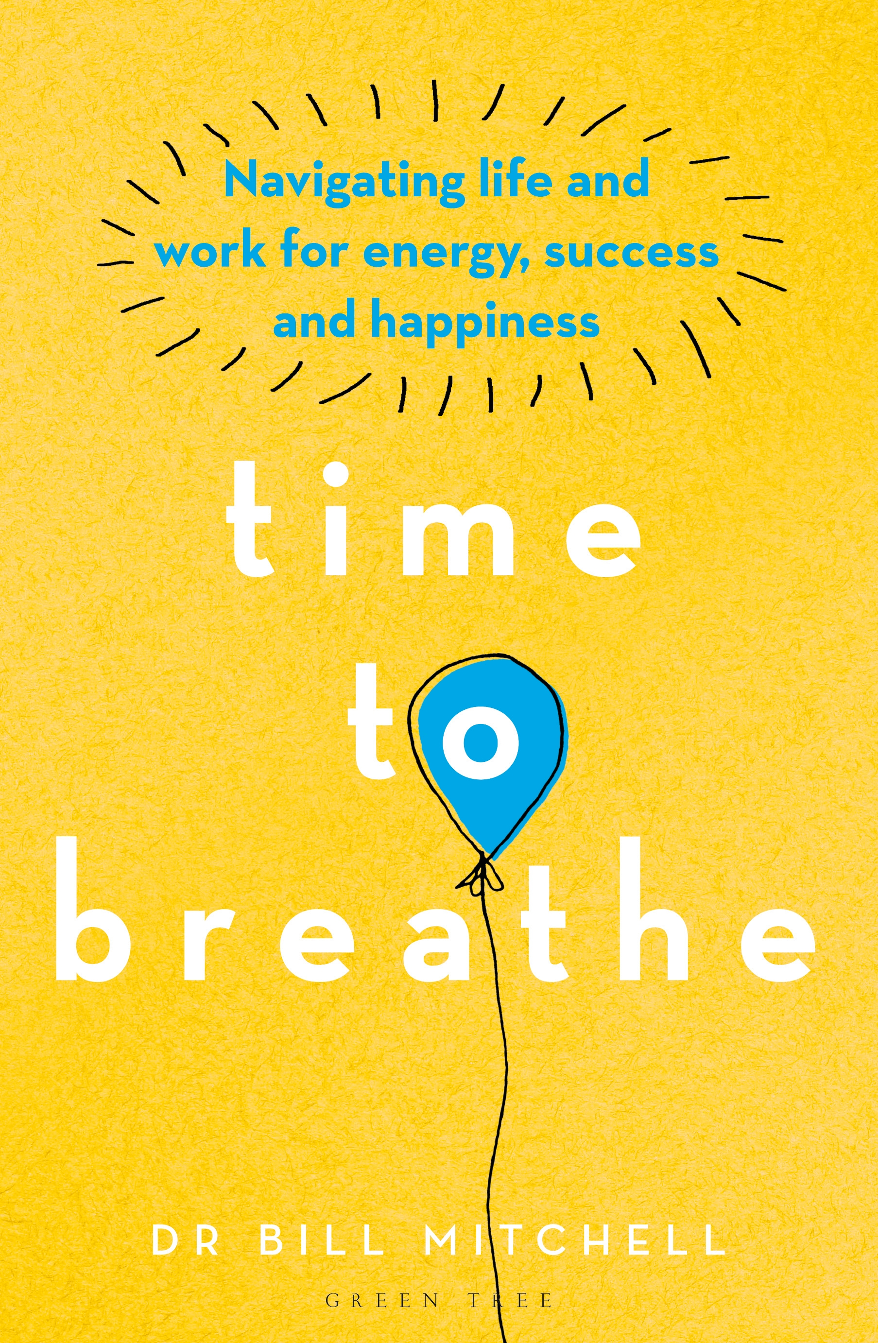 Time to Breathe Navigating Life and Work for Energy, Success and Happiness