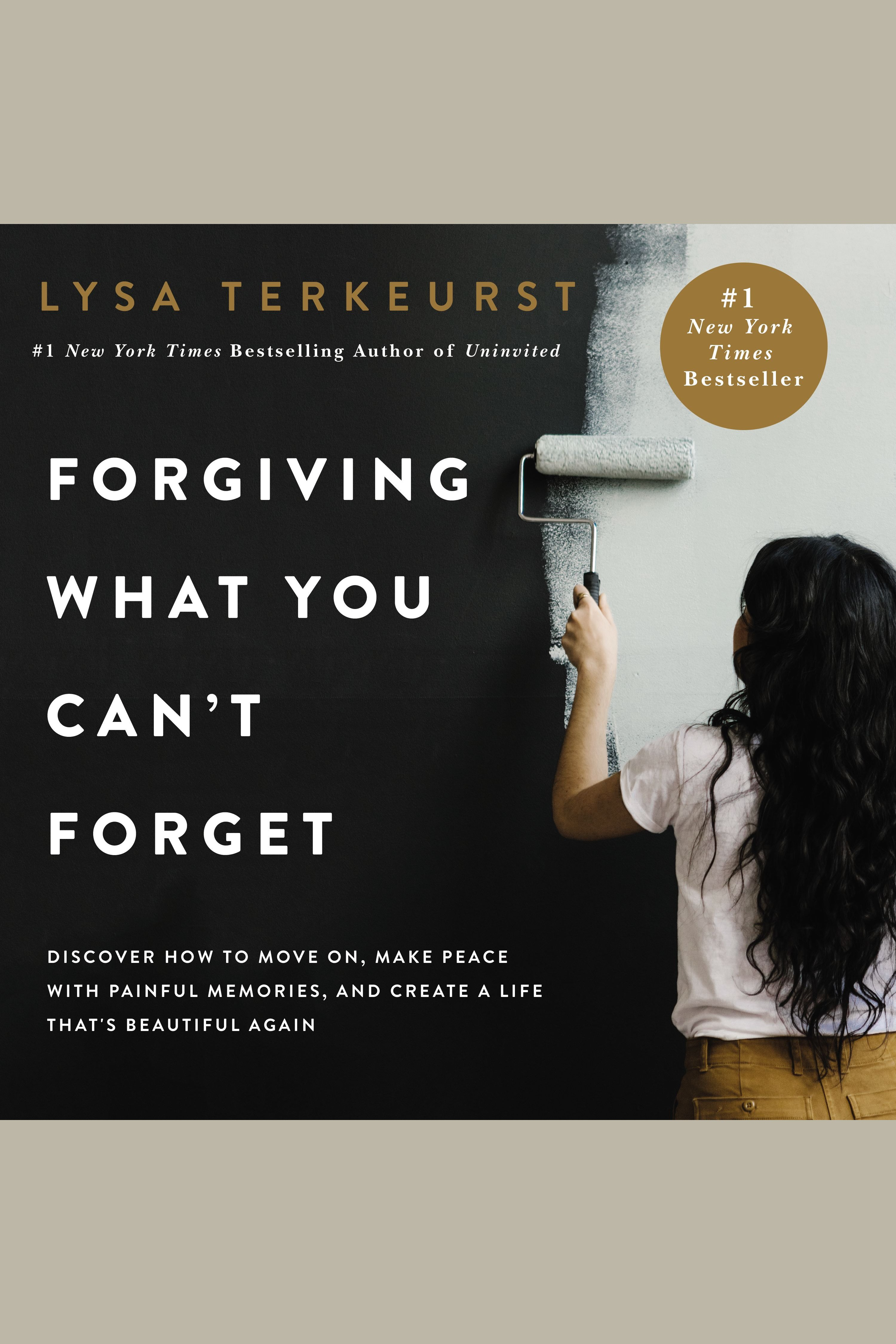 Forgiving What You Can't Forget Discover How to Move On, Make Peace with Painful Memories, and Create a Life That's Beautiful Again