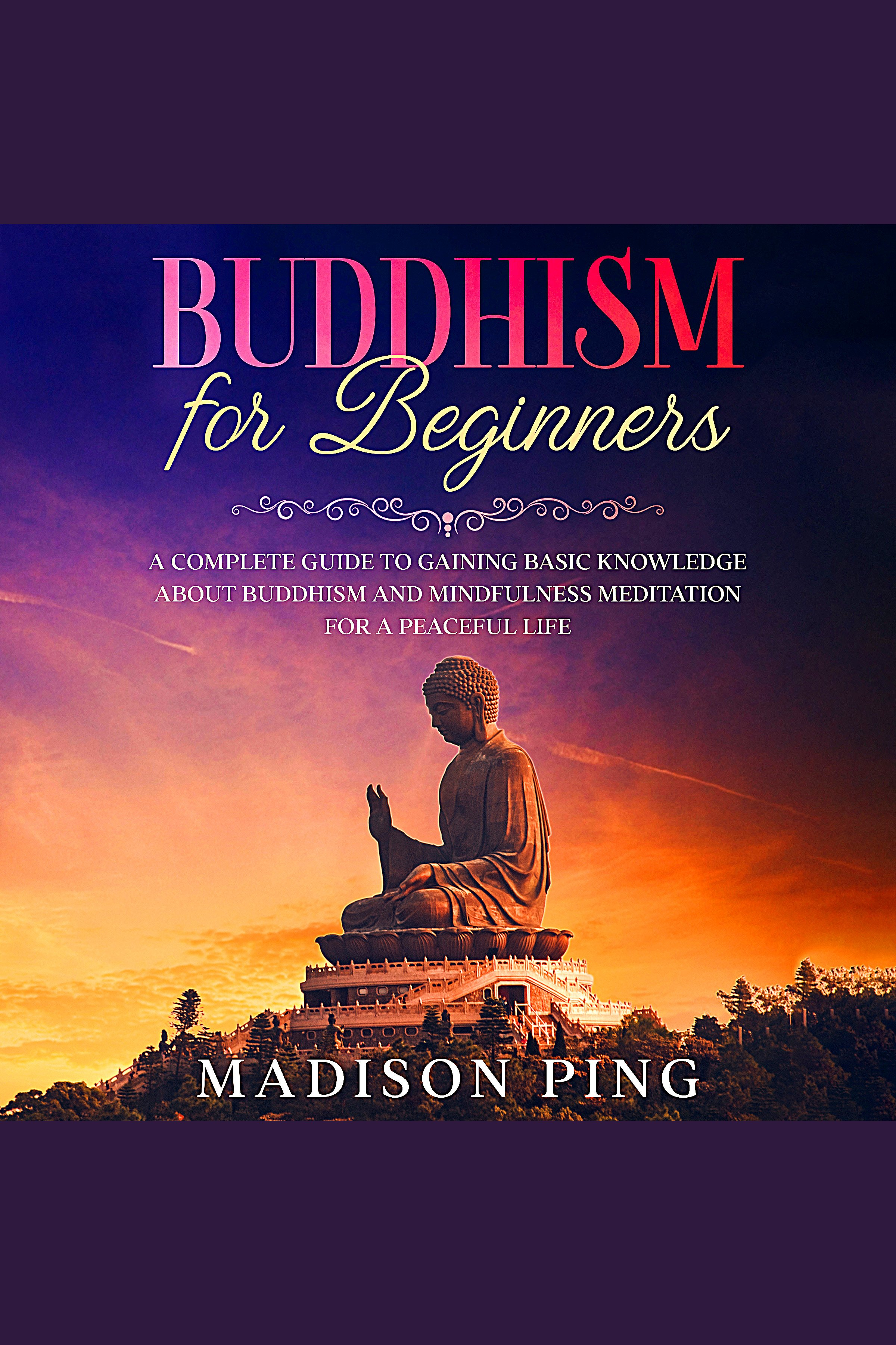 Buddhism for Beginners A Complete Guide to Gaining Basic Knowledge about Buddhism and Mindfulness Meditation for a Peaceful Life