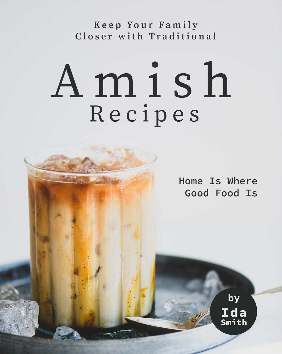 Keep Your Family Closer with Traditional Amish Recipes: Home Is Where Good Food Is