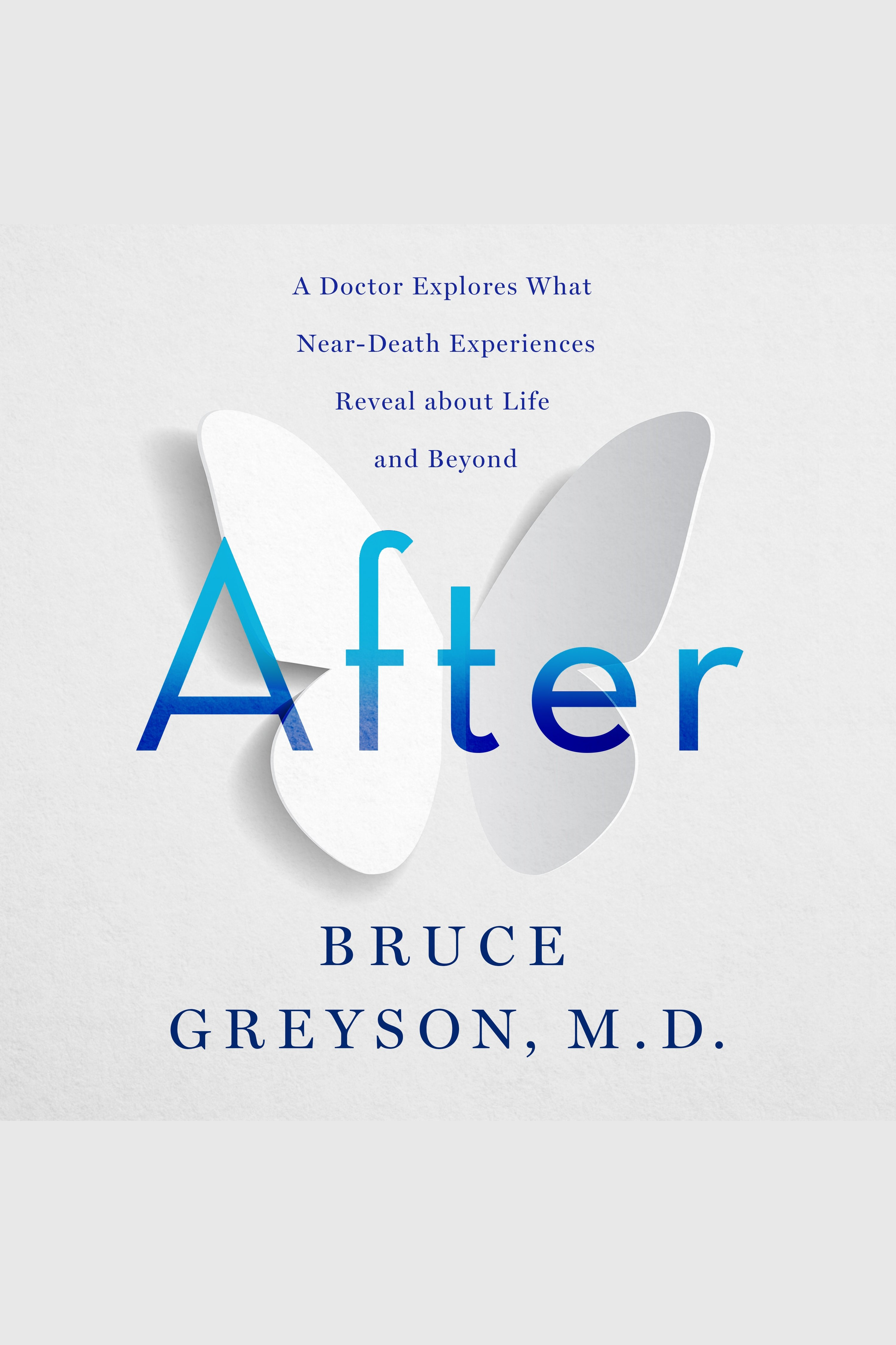 After A Doctor Explores What Near-Death Experiences Reveal about Life and Beyond