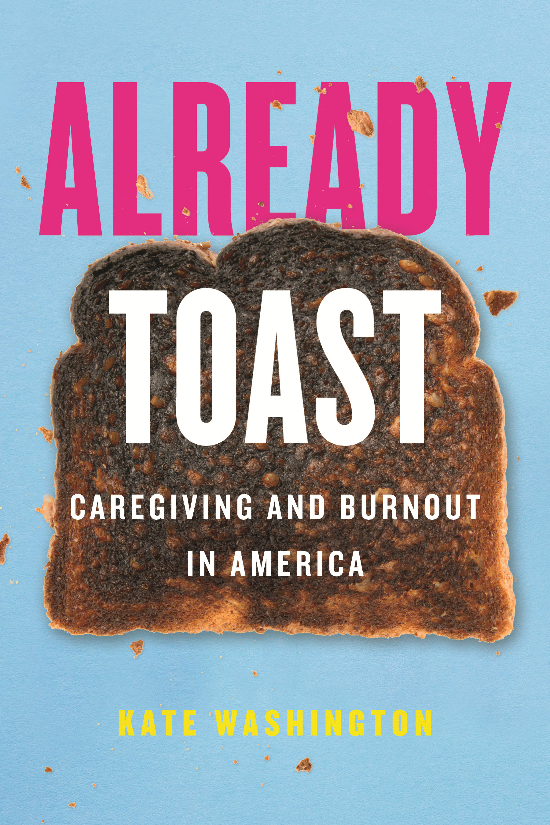 Already Toast Caregiving and Burnout in America