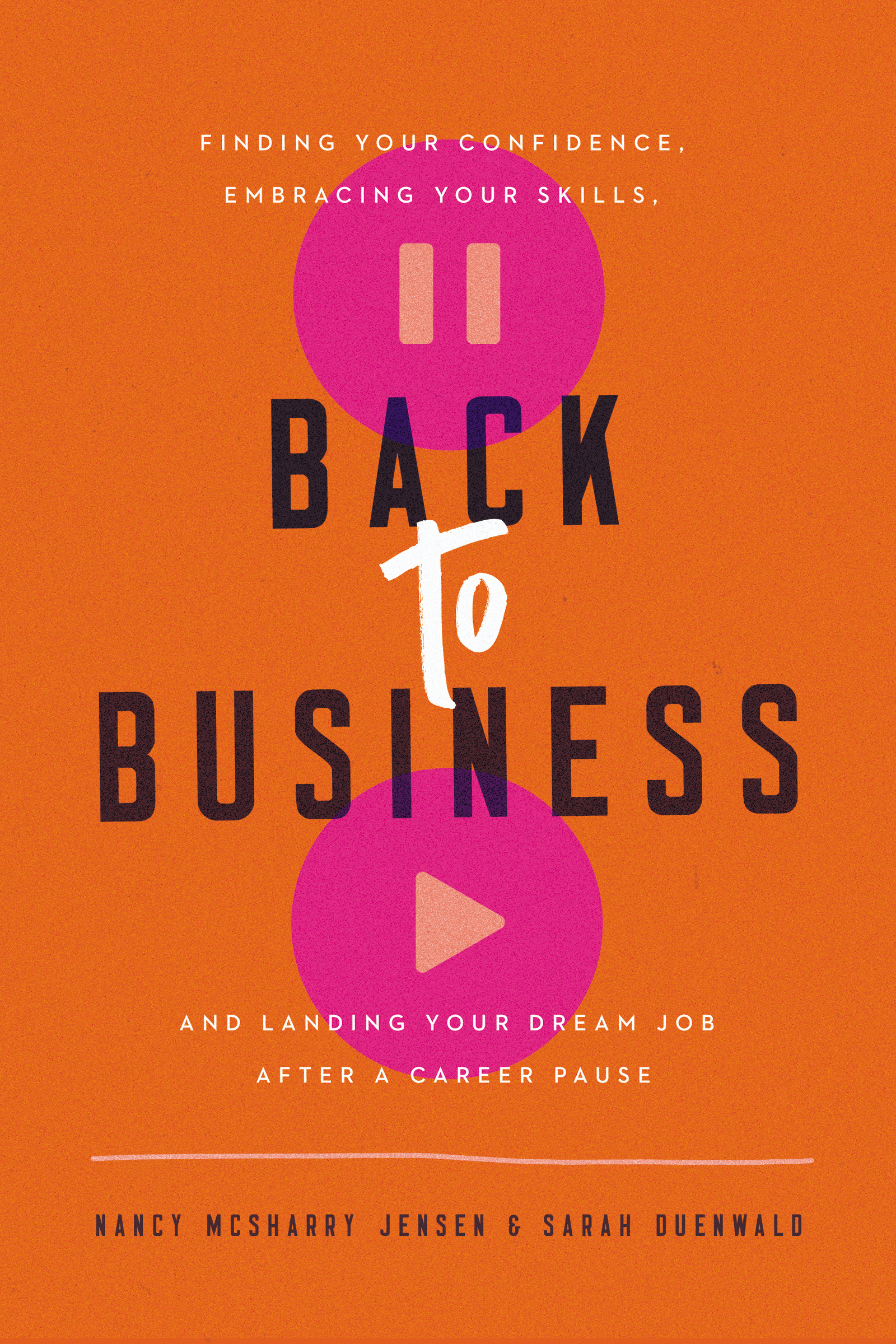Back to Business Finding Your Confidence, Embracing Your Skills, and Landing Your Dream Job After a Career Pause