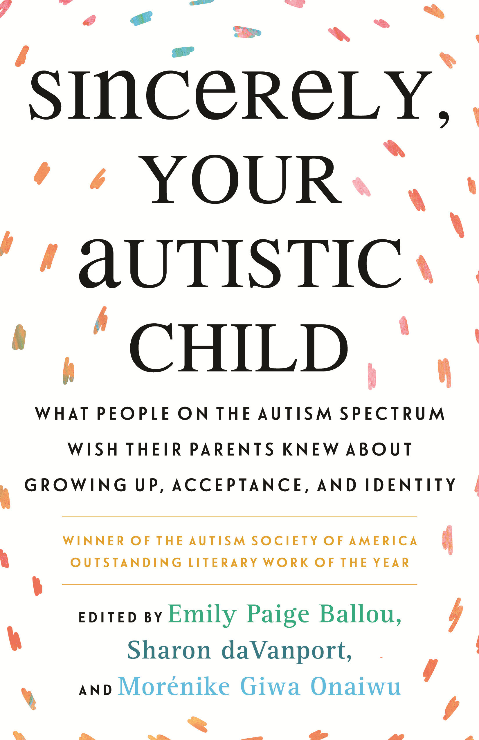Sincerely, Your Autistic Child What People on the Autism Spectrum Wish Their Parents Knew About Growing Up, Acceptance, and Identity
