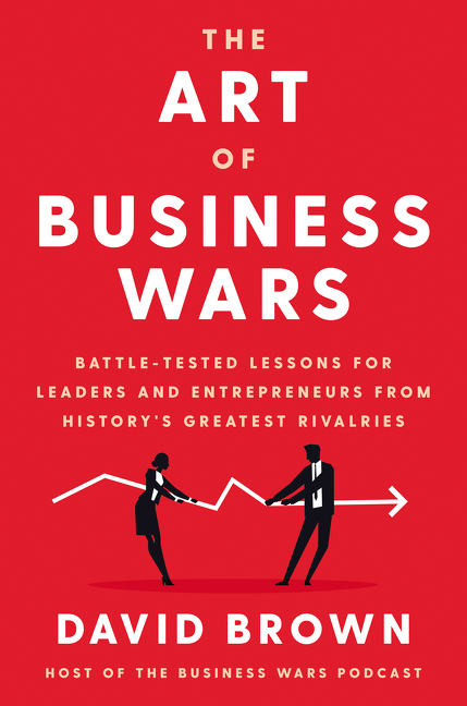 The Art of Business Wars Battle-Tested Lessons for Leaders and Entrepreneurs from History's Greatest Rivalries