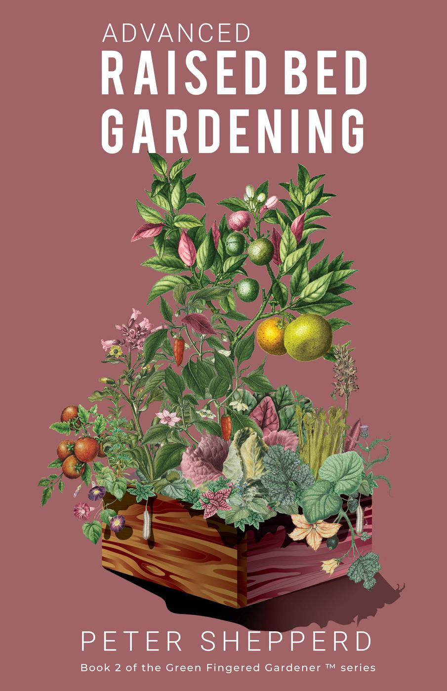 Advanced Raised Bed Gardening (The Green Fingered Gardener, #2)