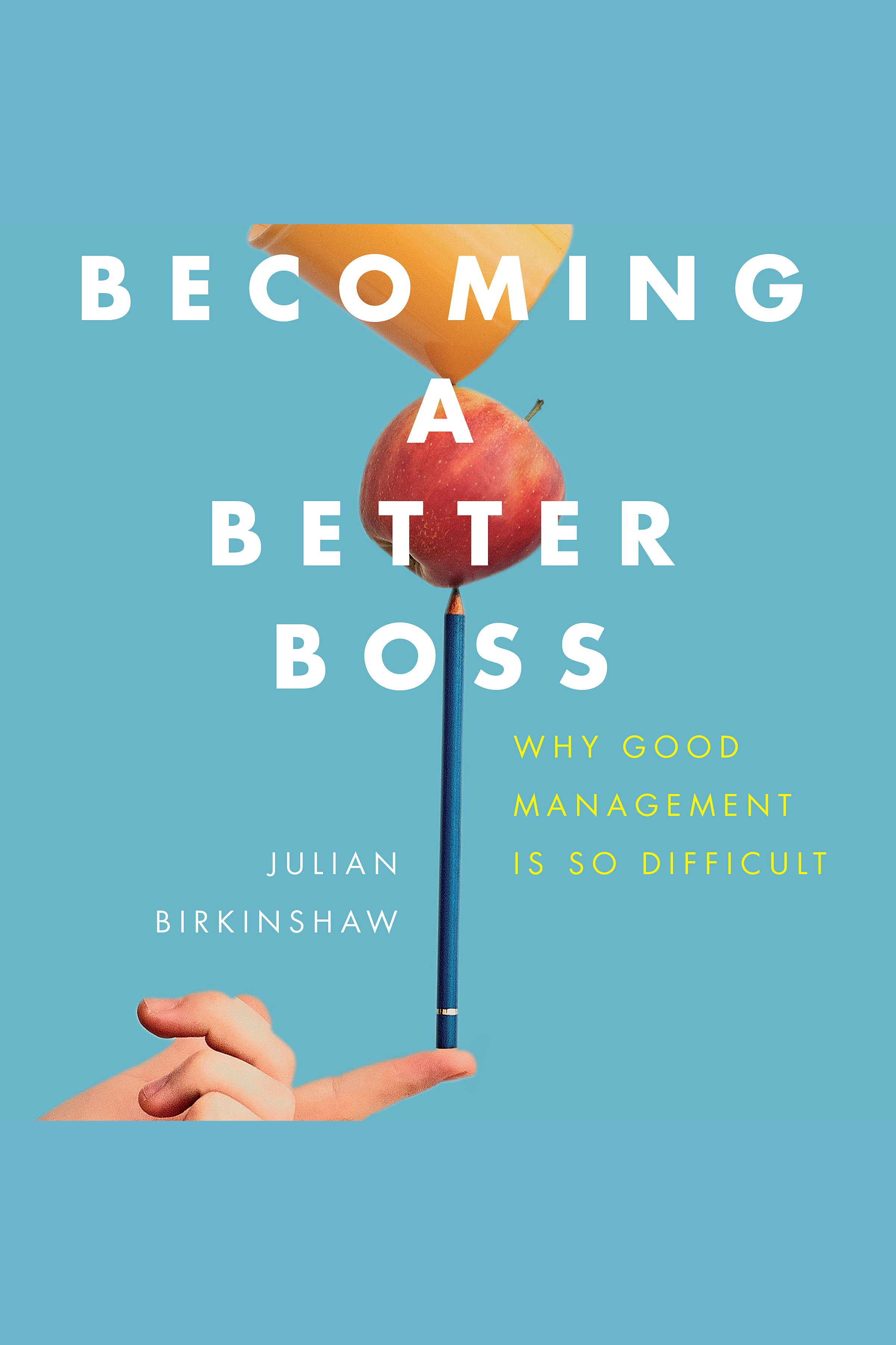 Becoming A Better Boss Why Good Management is So Difficult