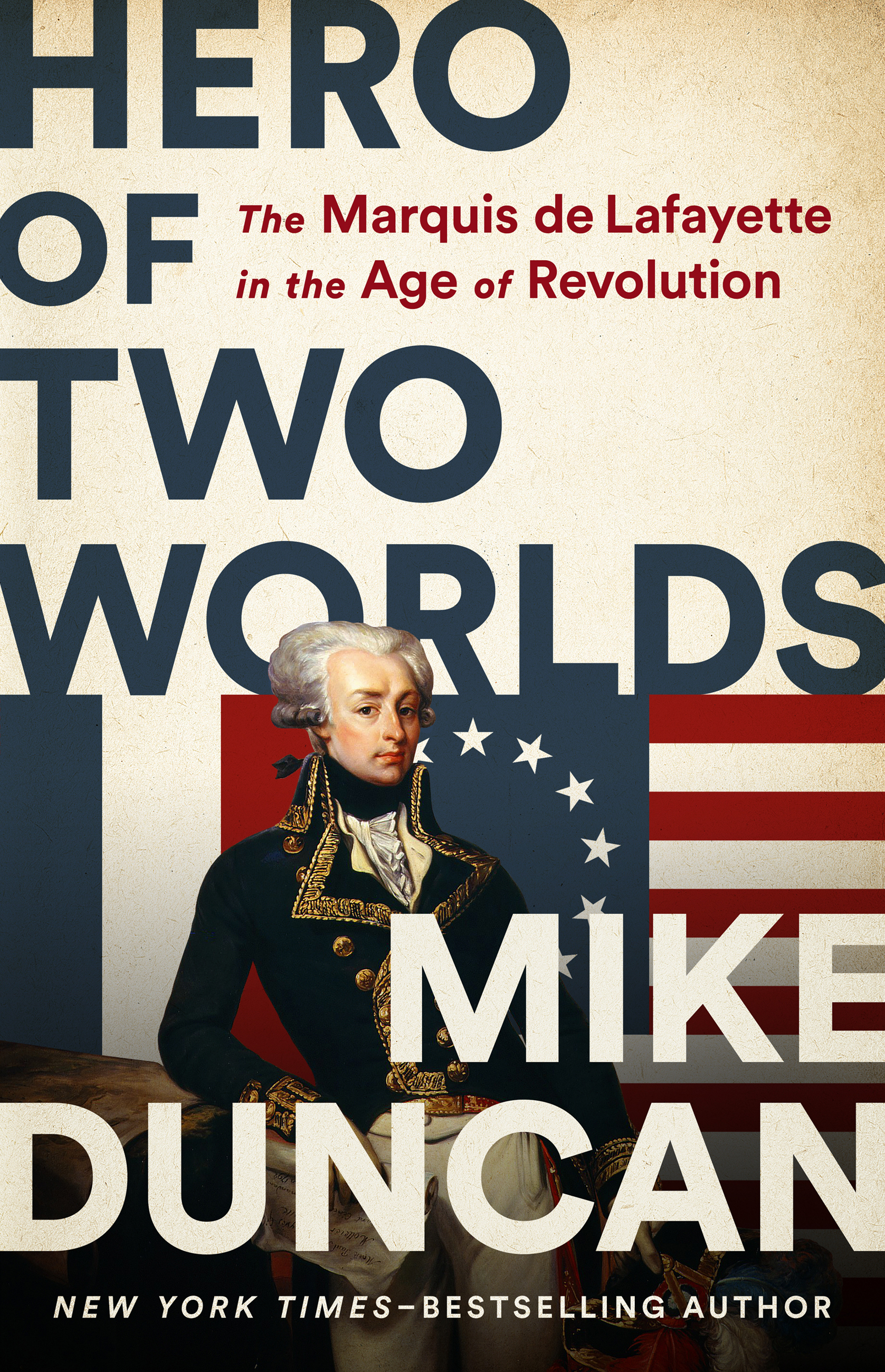 Hero of Two Worlds The Marquis de Lafayette in the Age of Revolution
