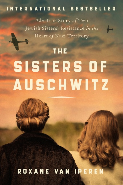 The Sisters of Auschwitz The True Story of Two Jewish Sisters' Resistance in the Heart of Nazi Territory