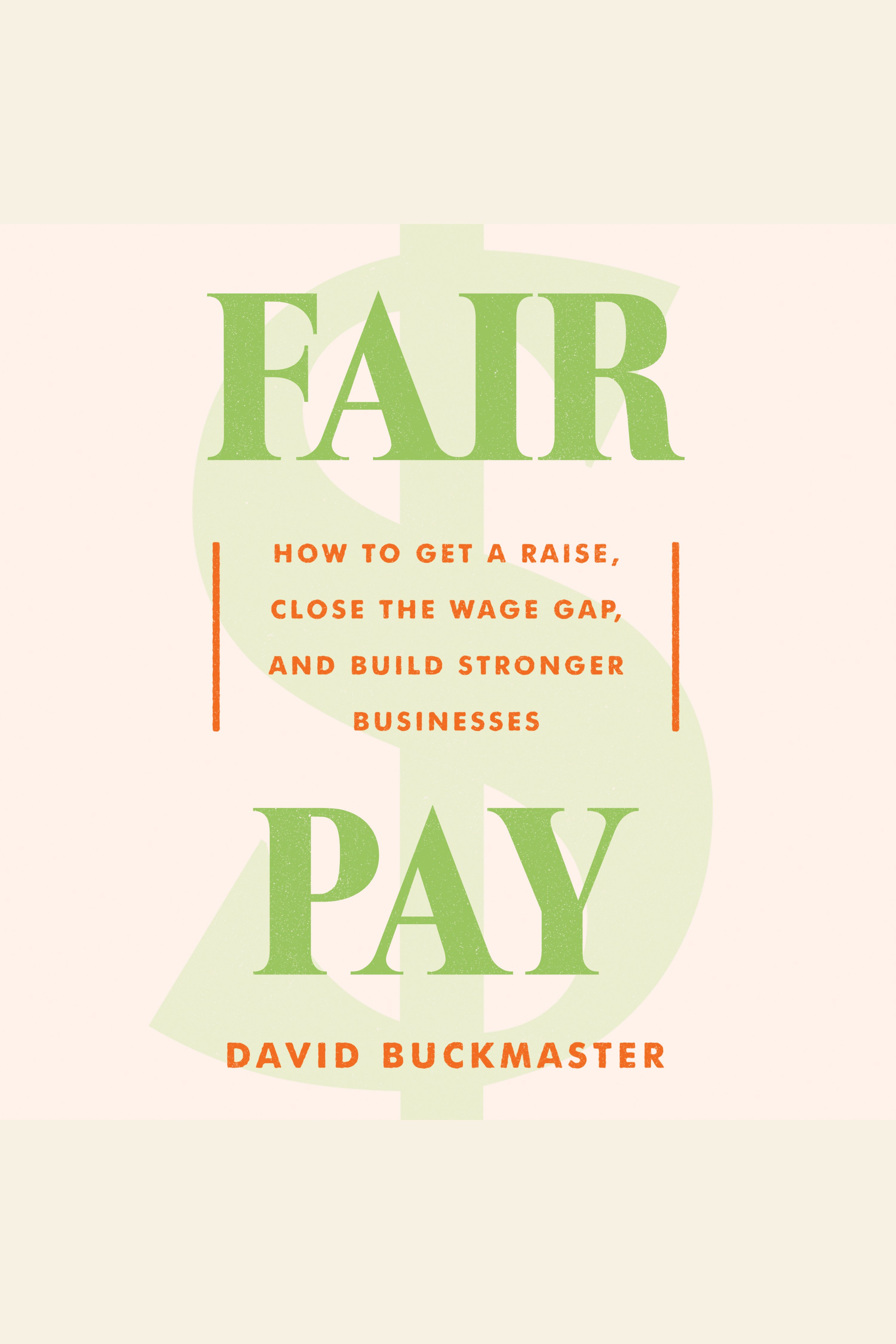 Fair Pay How to Get a Raise, Close the Wage Gap, and Build Stronger Businesses