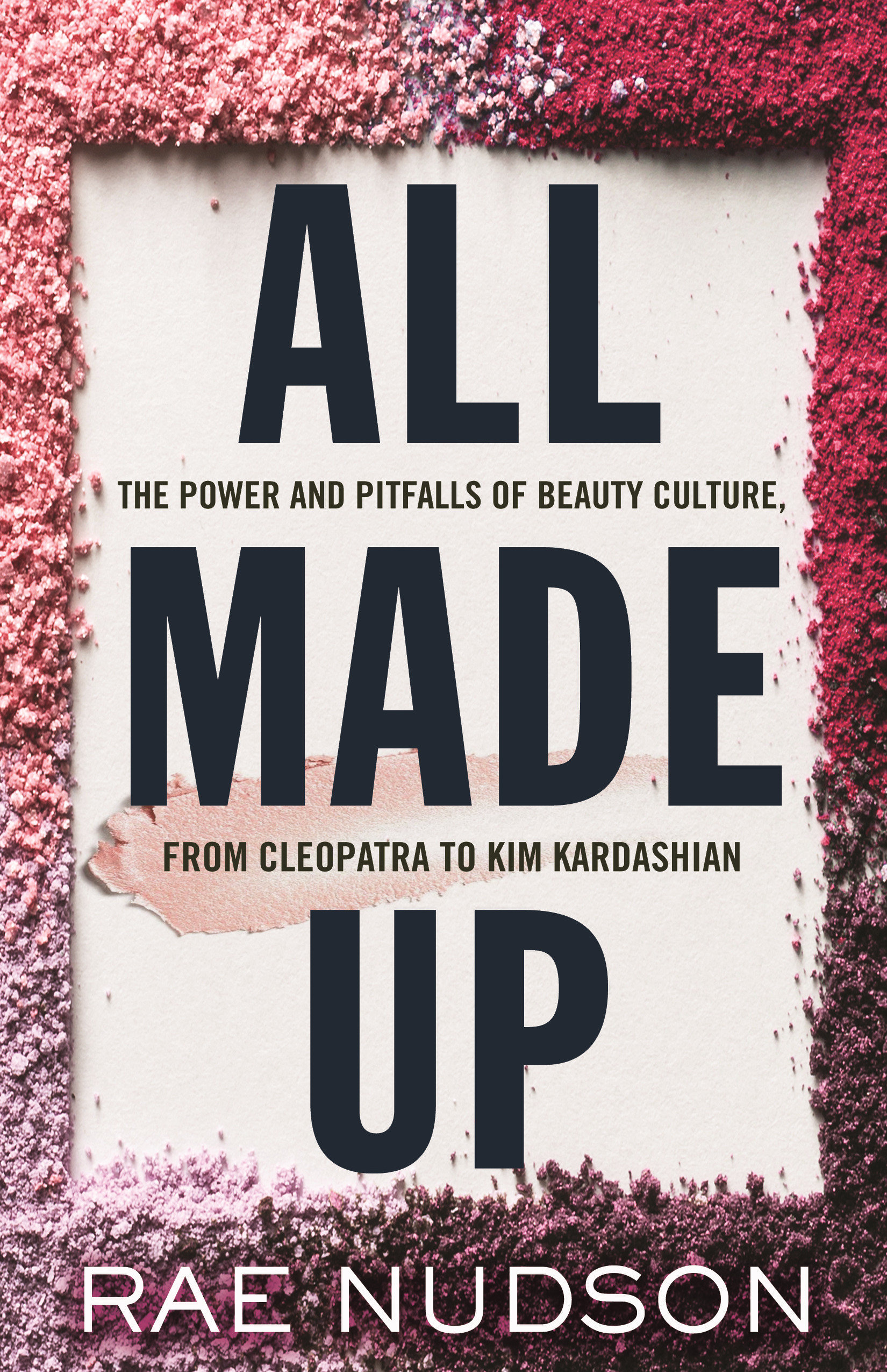 All Made Up The Power and Pitfalls of Beauty Culture, from Cleopatra to Kim Kardashian
