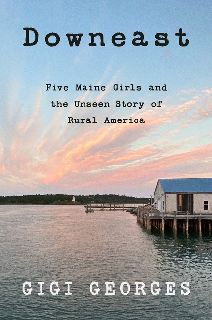 Downeast Five Maine Girls and the Unseen Story of Rural America