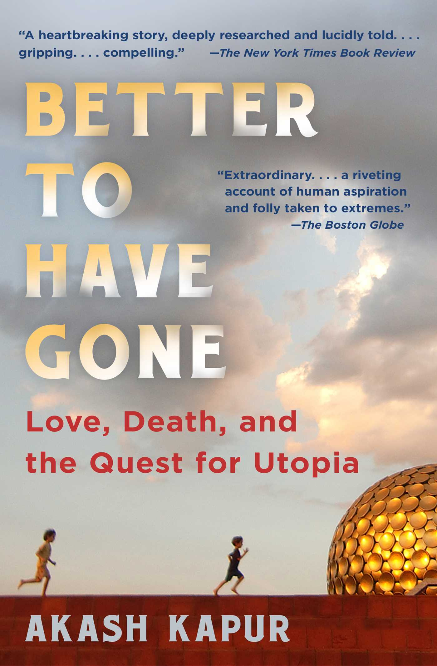 Better to Have Gone Love, Death, and the Quest for Utopia in Auroville