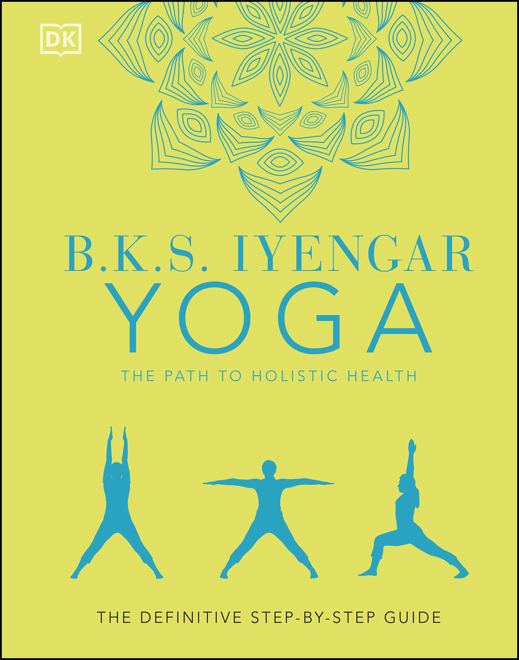 B.K.S. Iyengar Yoga The Path to Holistic Health The Definitive Step-by-step Guide