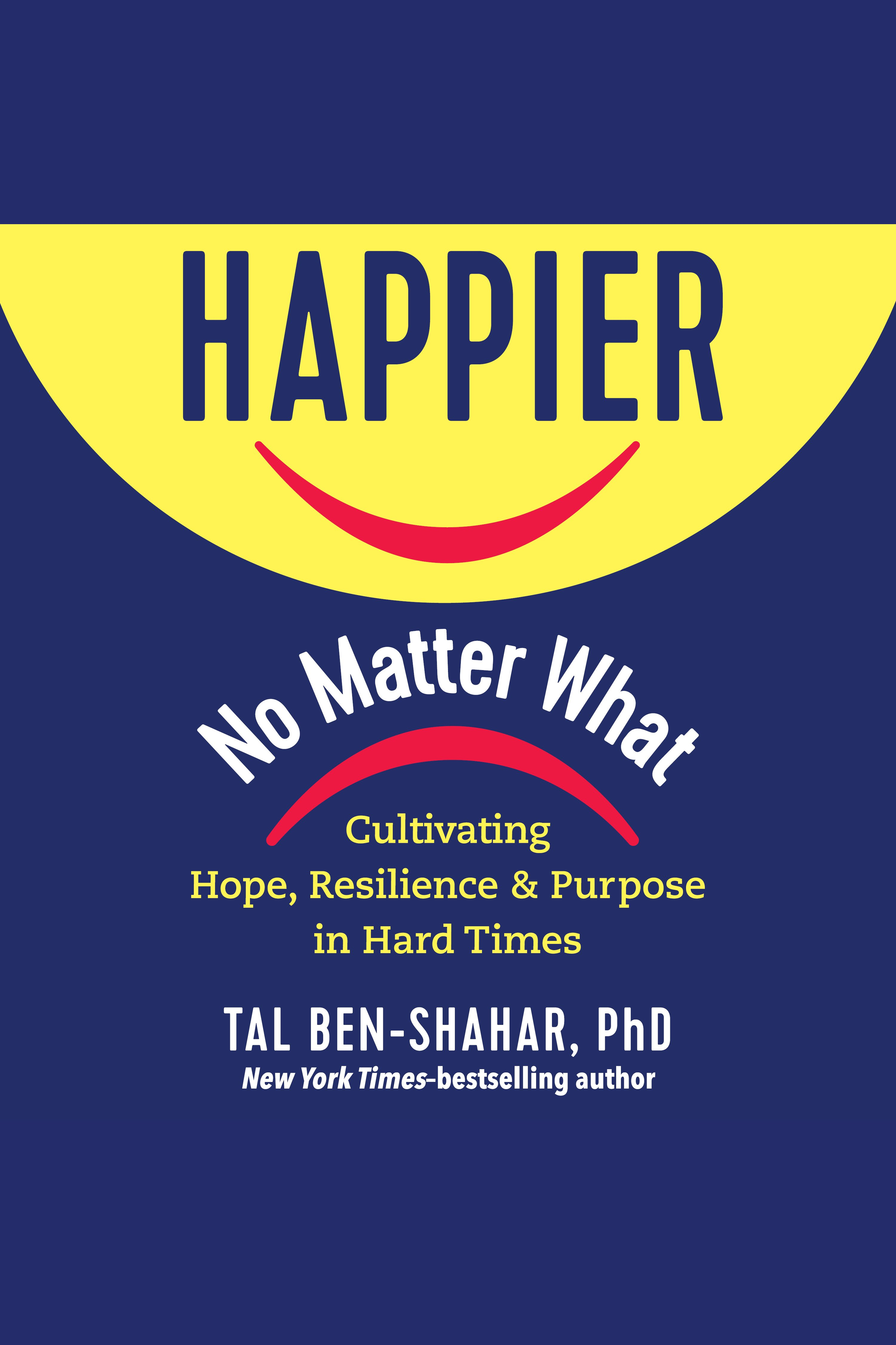 Happier, No Matter What Cultivating Hope, Resilience, and Purpose in Hard Times