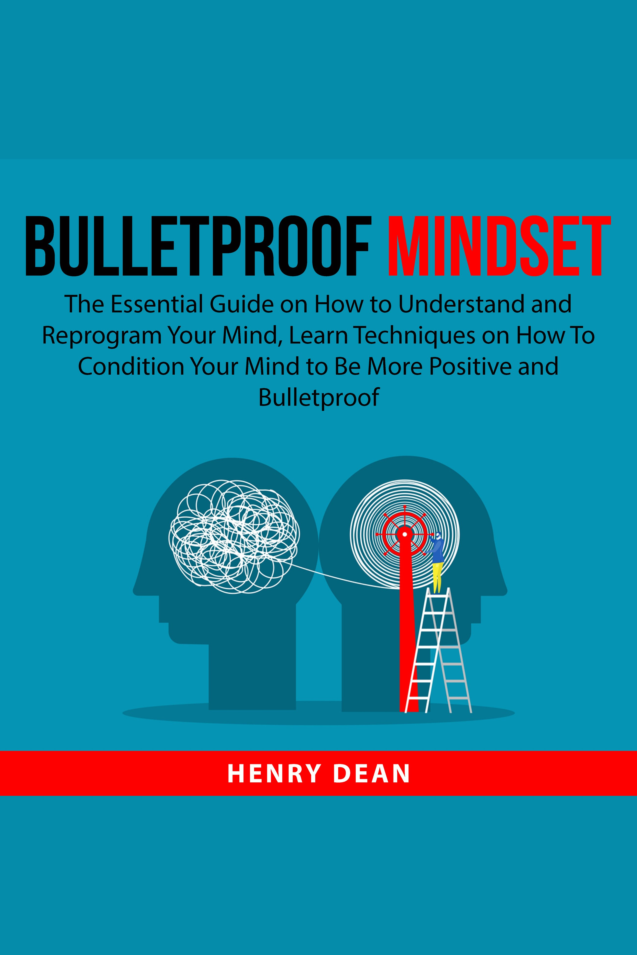 Bulletproof Mindset The Essential Guide on How to Understand and Reprogram Your Mind, Learn Techniques on How To Condition Your Mind to Be More Positive and Bulletproof