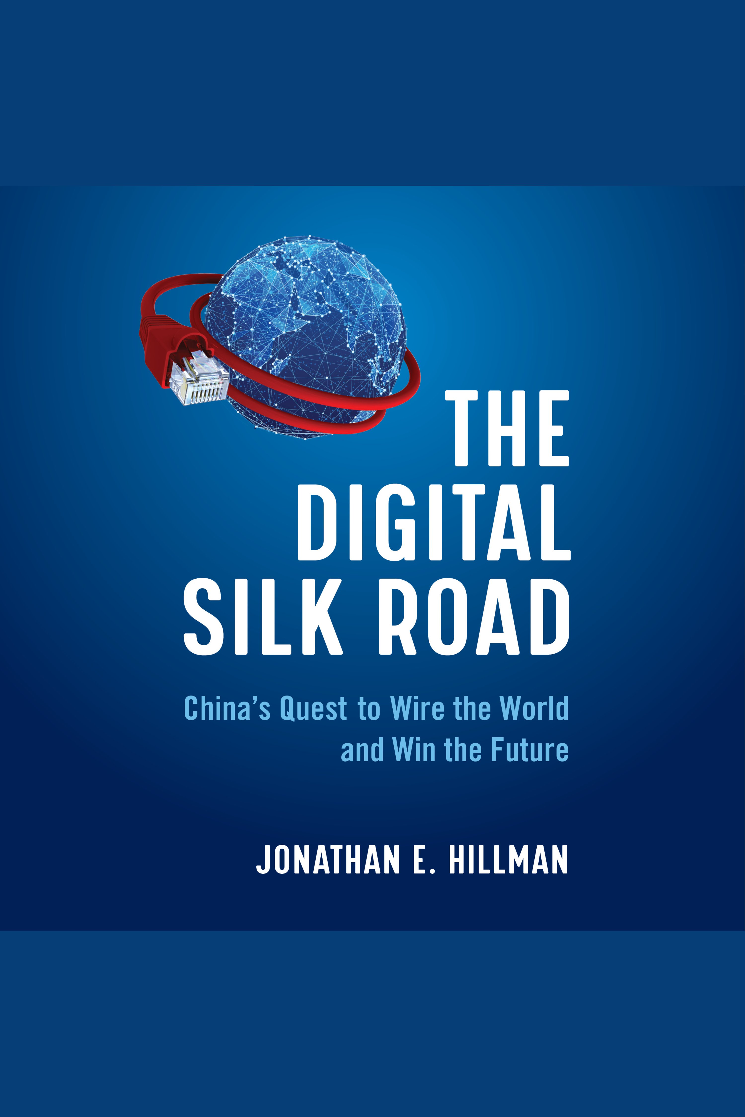 Digital Silk Road, The China's Quest to Wire the World and Win the Future