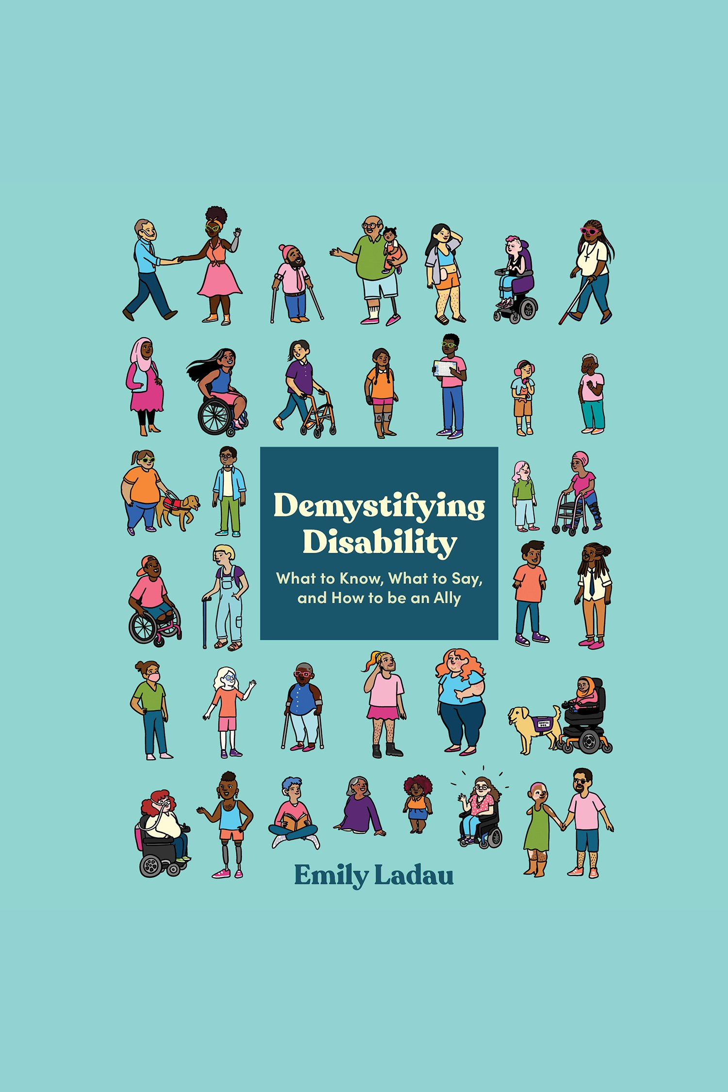 Demystifying Disability What to Know, What to Say, and How to Be an Ally