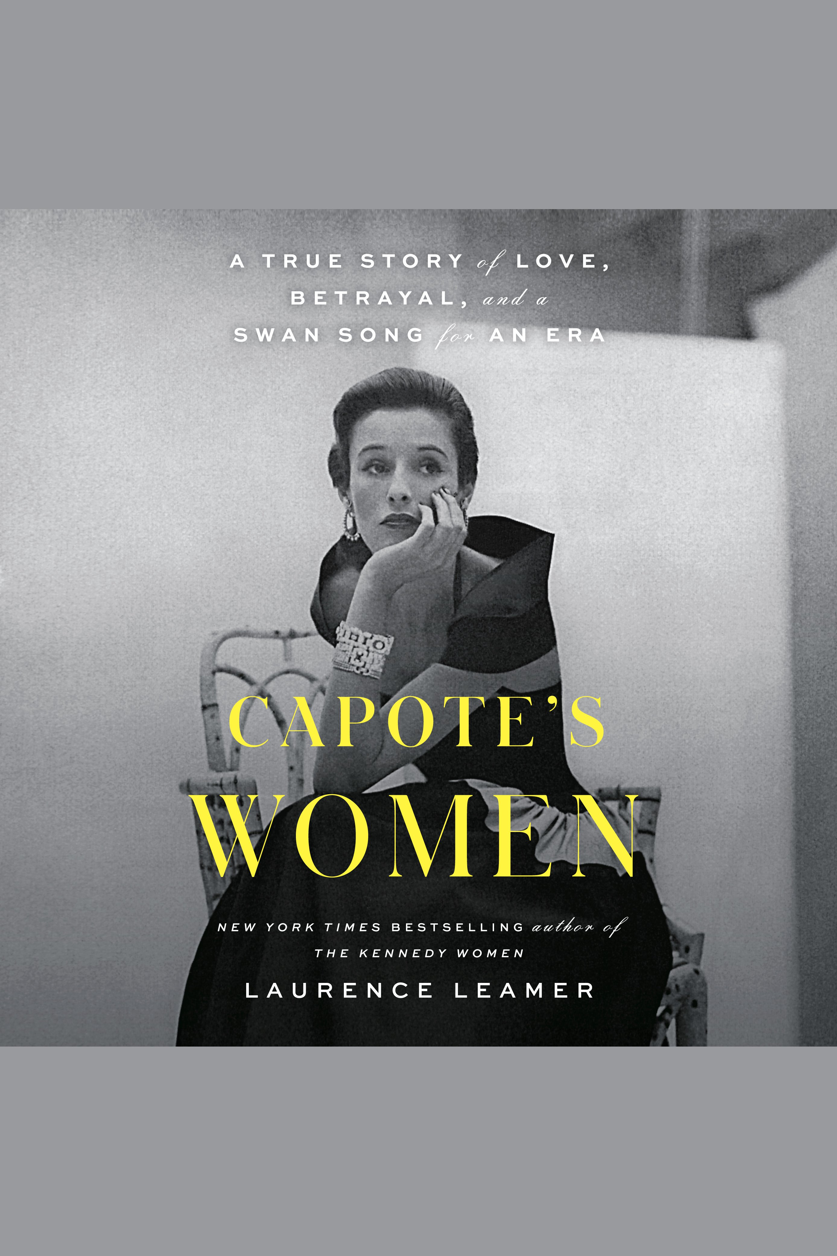 Capote's Women A True Story of Love, Betrayal, and a Swan Song for an Era