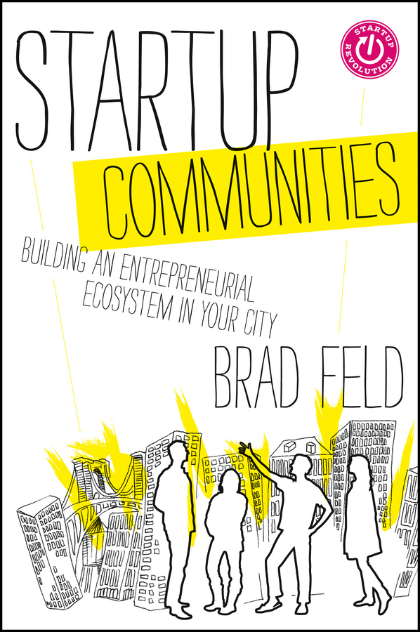 Startup Communities [electronic resource] : Building an Entrepreneurial Ecosystem in Your City