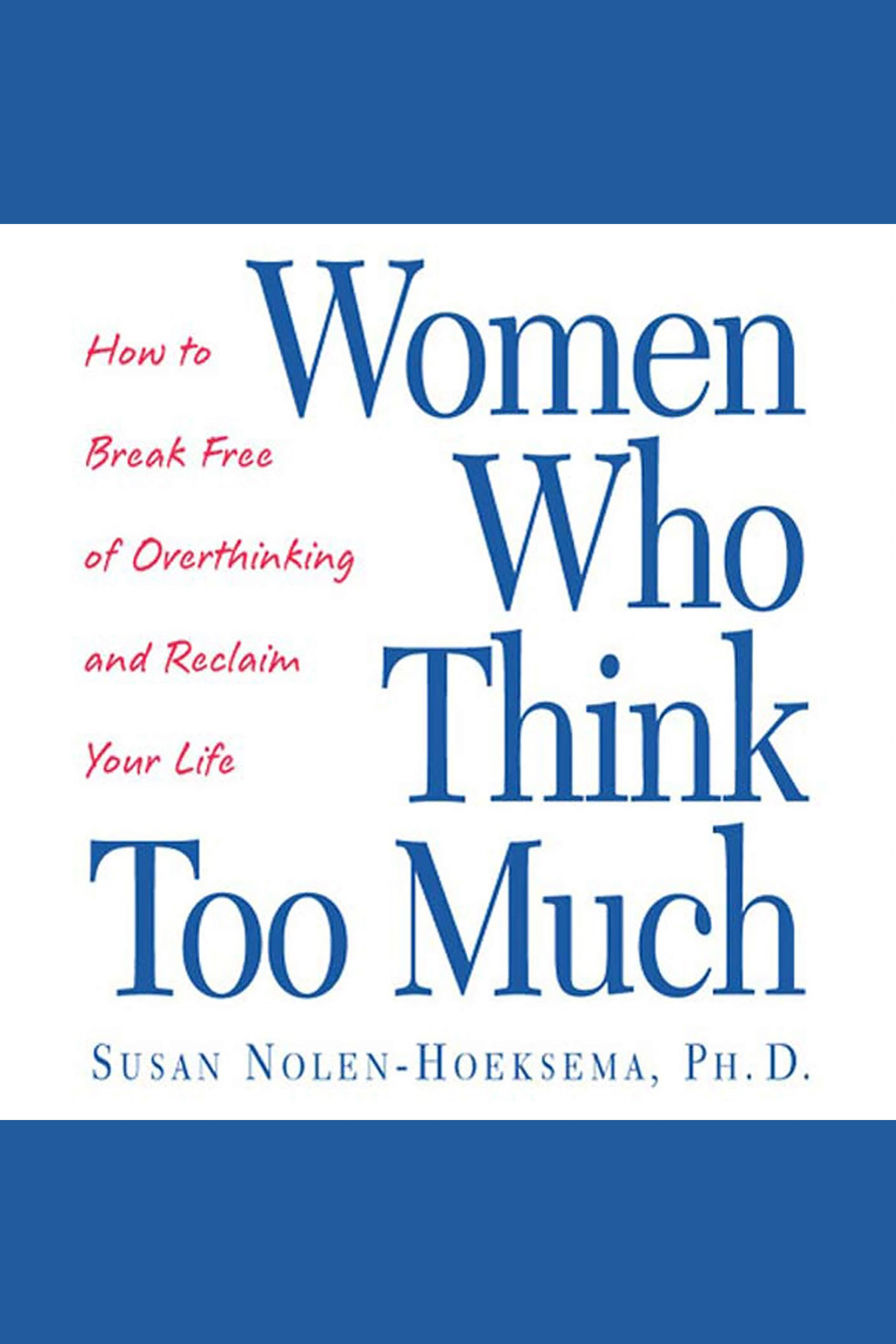 Women Who Think Too Much How to Break Free of Overthinking and Reclaim Your Life cover image