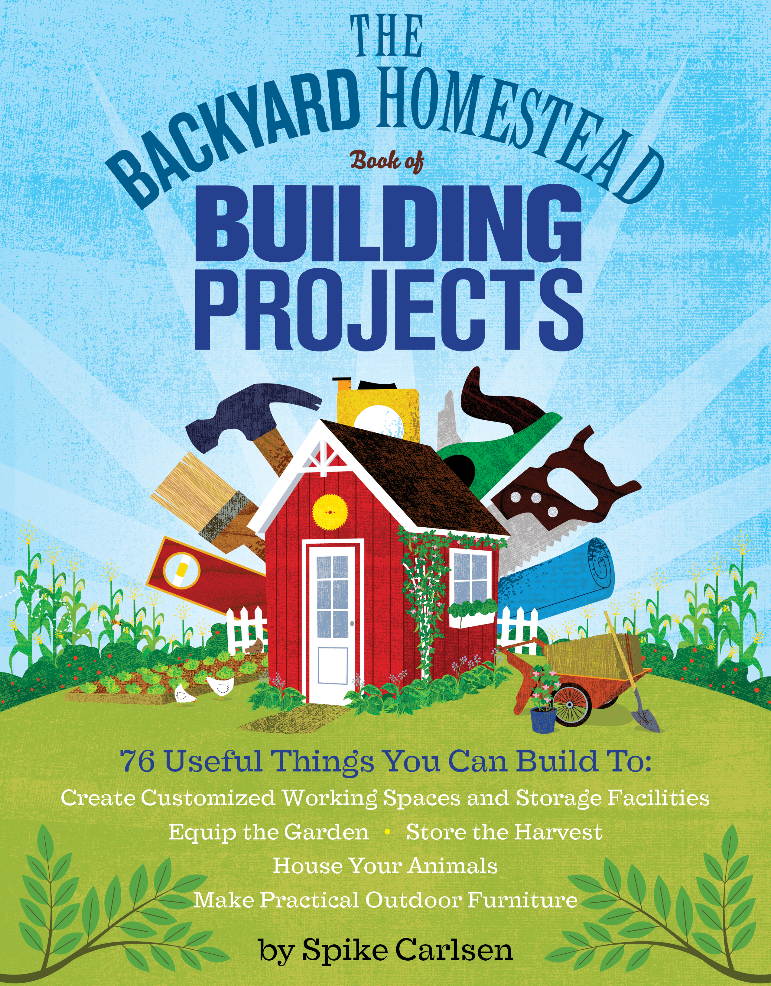 The Backyard Homestead Book of Building Projects 76 Useful Things You Can Build to Create Customized Working Spaces and Storage Facilities, Equip the Garden, Store the Harvest, House Your Animals, and Make Practical Outdoor Furniture