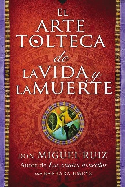 Arte tolteca de la vida y la muerte (The Toltec Art of Life and Death - Spanish [electronic resource (downloadable eBook)]