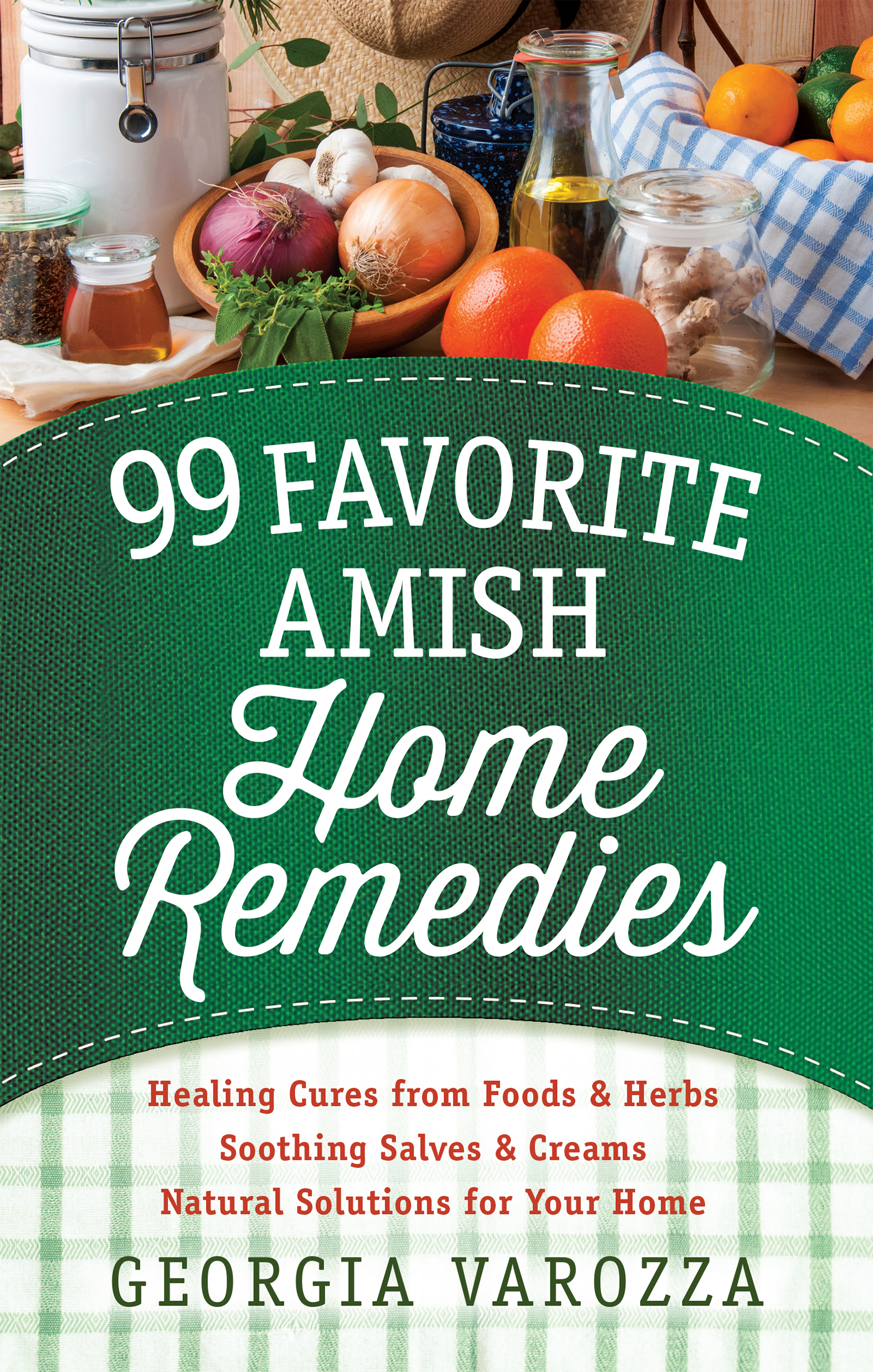 99 Favorite Amish Home Remedies *Healing Cures from Foods and Herbs *Soothing Salves and Creams *Natural Solutions for Your Home