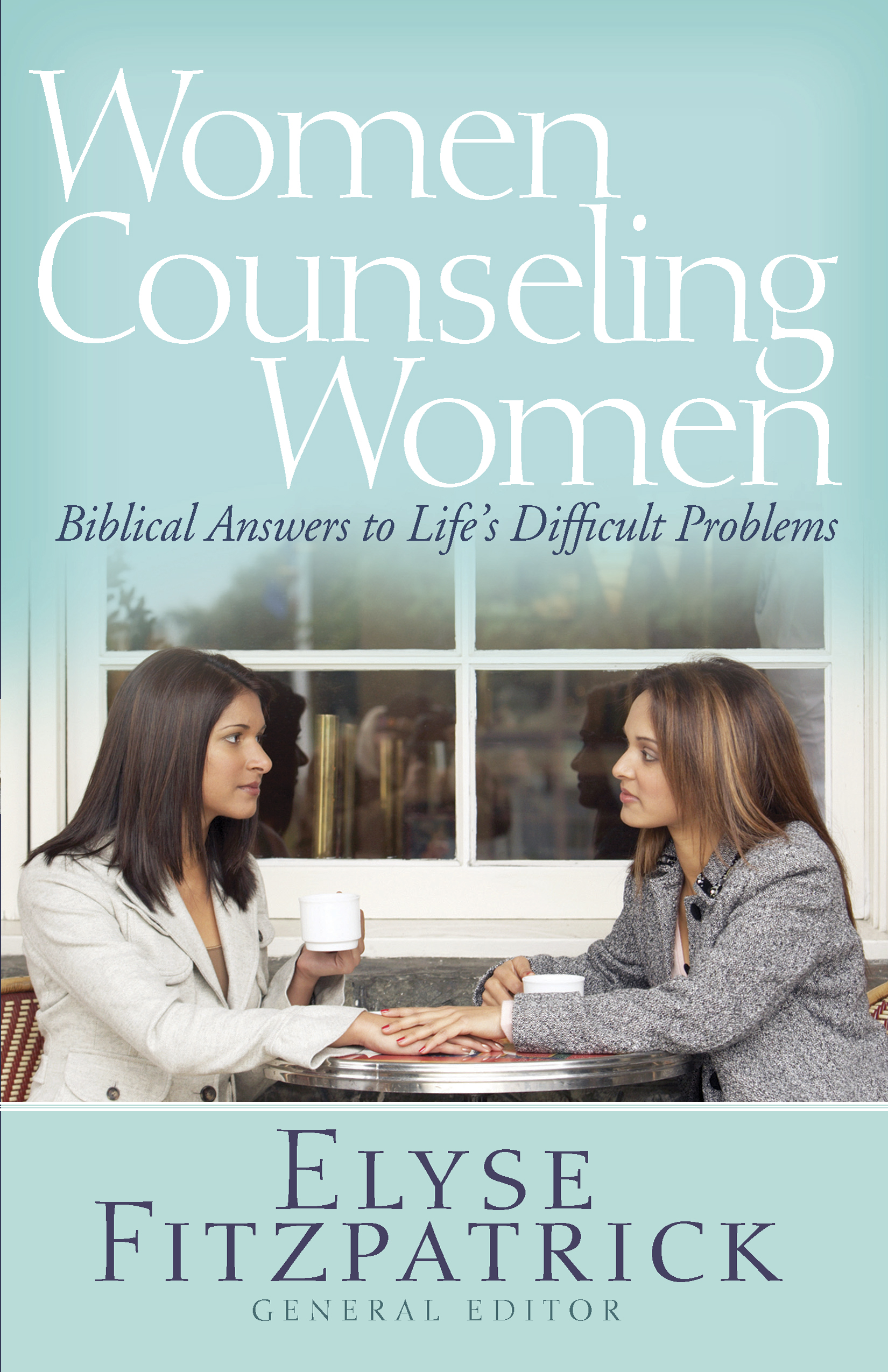 Women Counseling Women Biblical Answers to Life's Difficult Problems