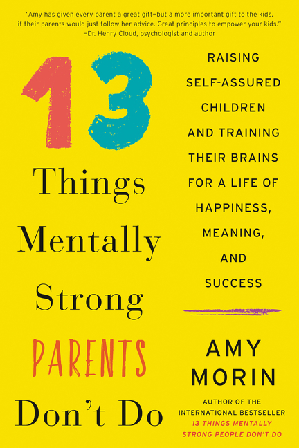 13 Things Mentally Strong Parents Don't Do Raising Self-Assured Children and Training Their Brains for a Life of Happiness, Meaning, and Success