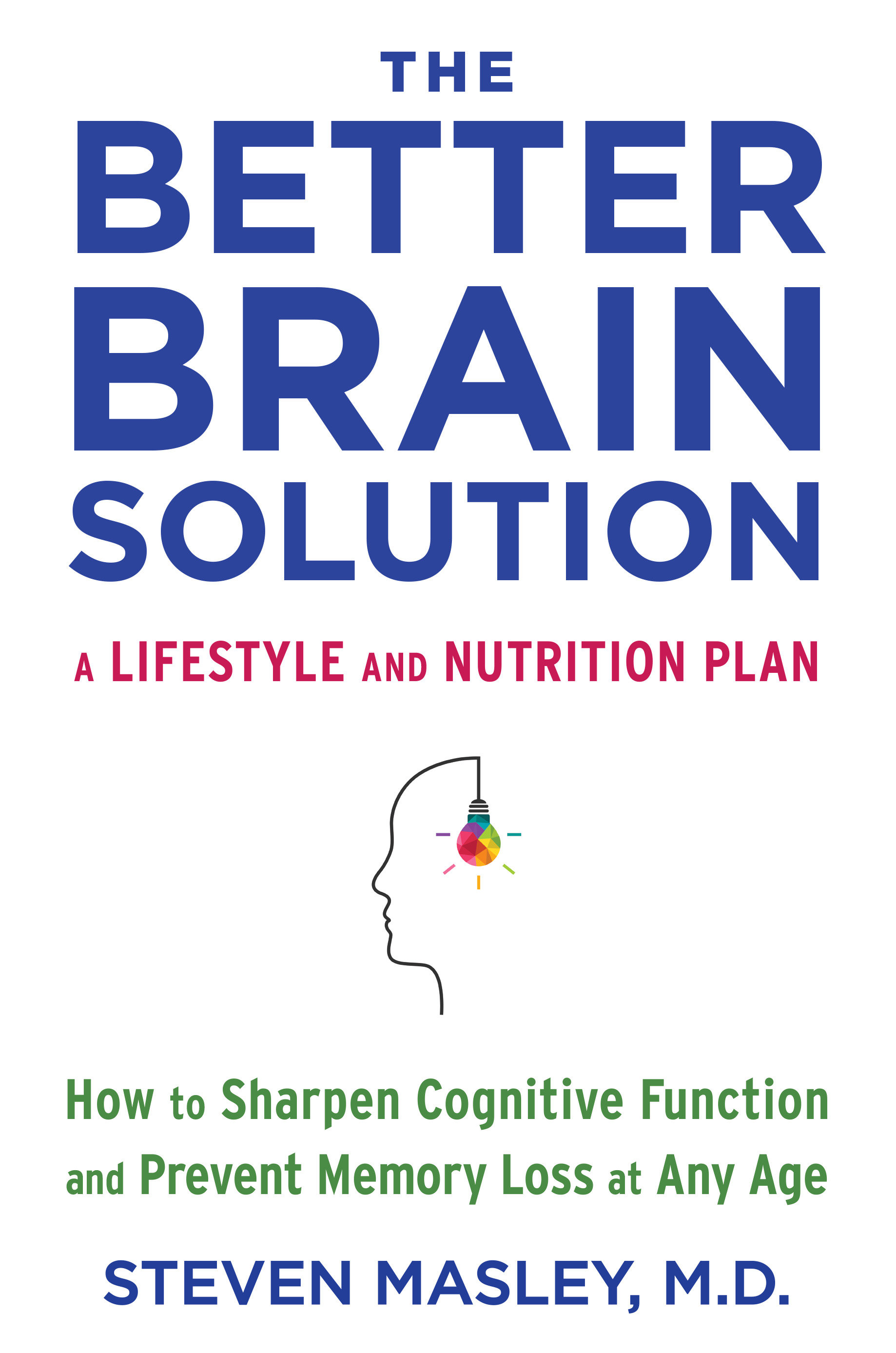 The Better Brain Solution How to Start Now--at Any Age--to Reverse and Prevent Insulin Resistance of the Brain, Sharpen Cognitive Function, and Avoid Memory Loss