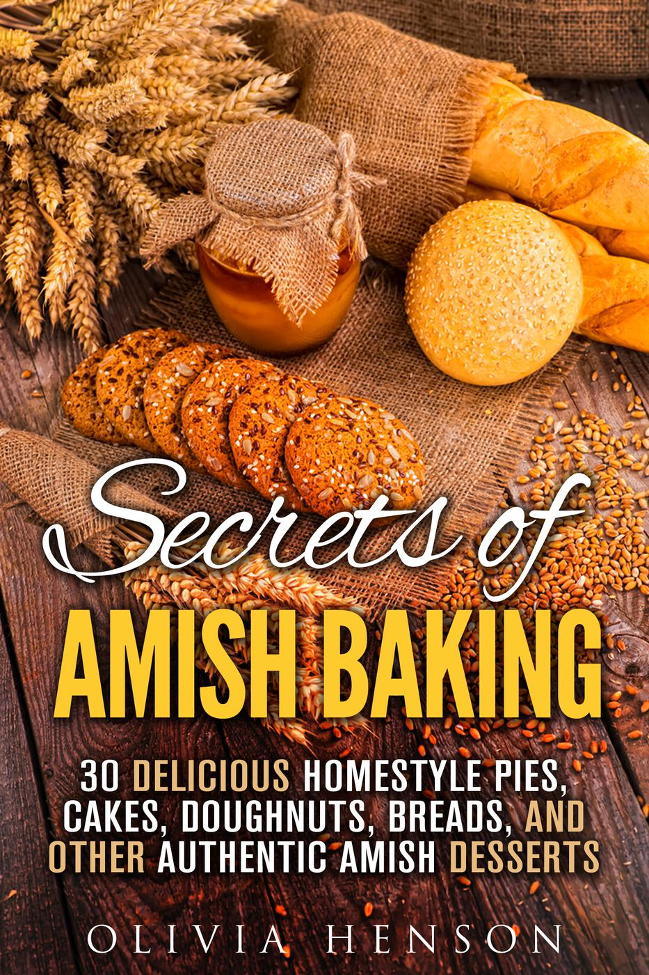 Secrets of Amish Baking: 30 Delicious Homestyle Pies, Cakes, Doughnuts, Breads, and Other Authentic Amish Desserts (Homestyle Baking & Amish Recipes)
