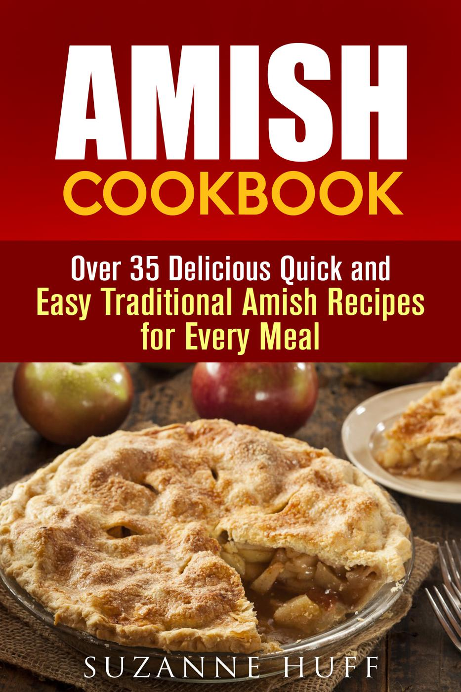 Amish Cookbook: Over 35 Delicious Quick and Easy Traditional Amish Recipes for Every Meal (Authentic Meals)