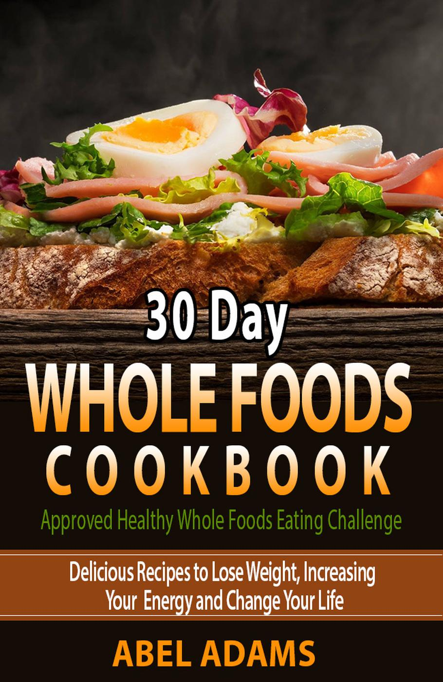 30 Day Whole Foods Cookbook (Approved Healthy Whole Foods Eating Challenge, #1)