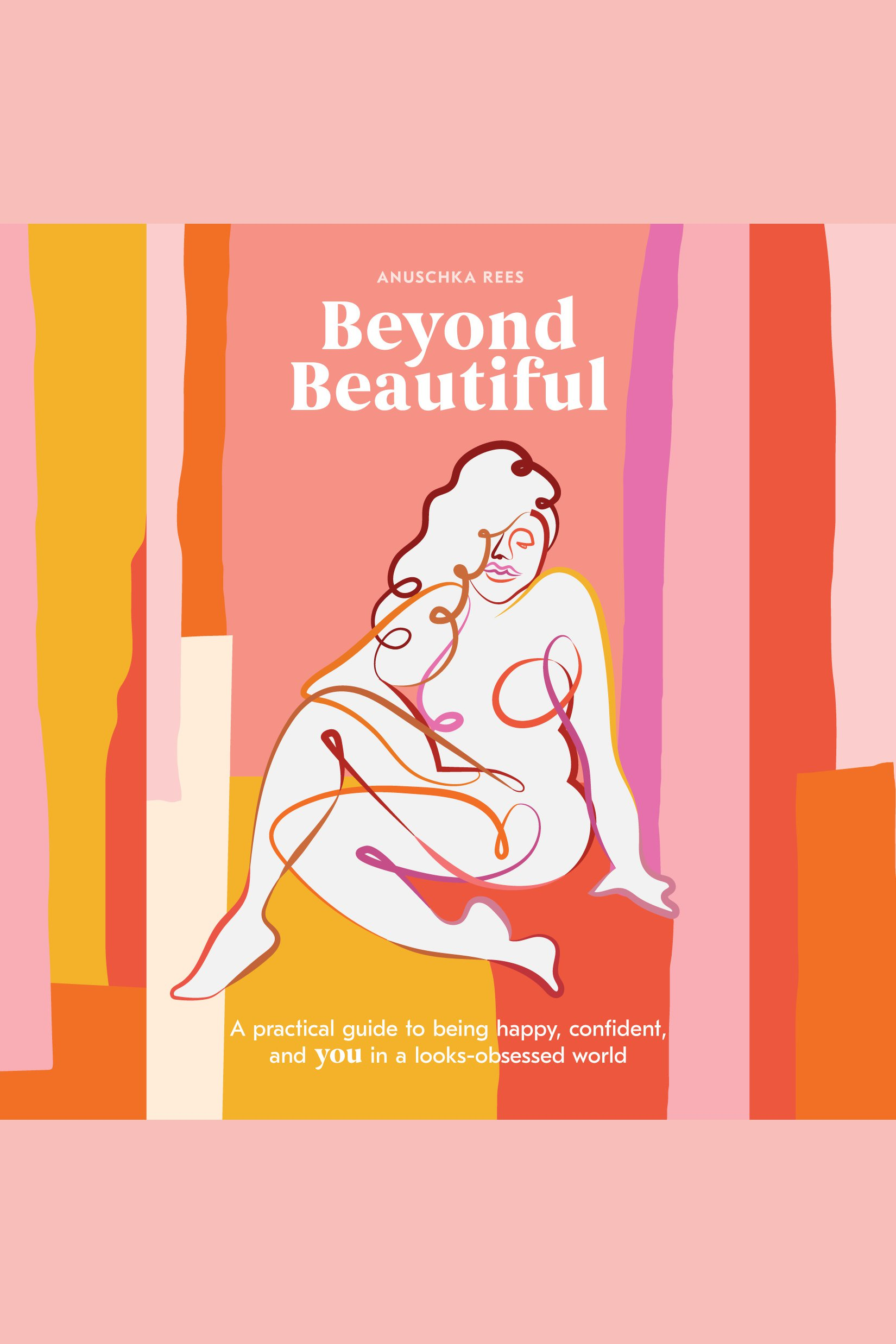 Beyond Beautiful A Practical Guide to Being Happy, Confident, and You in a Looks-Obsessed World