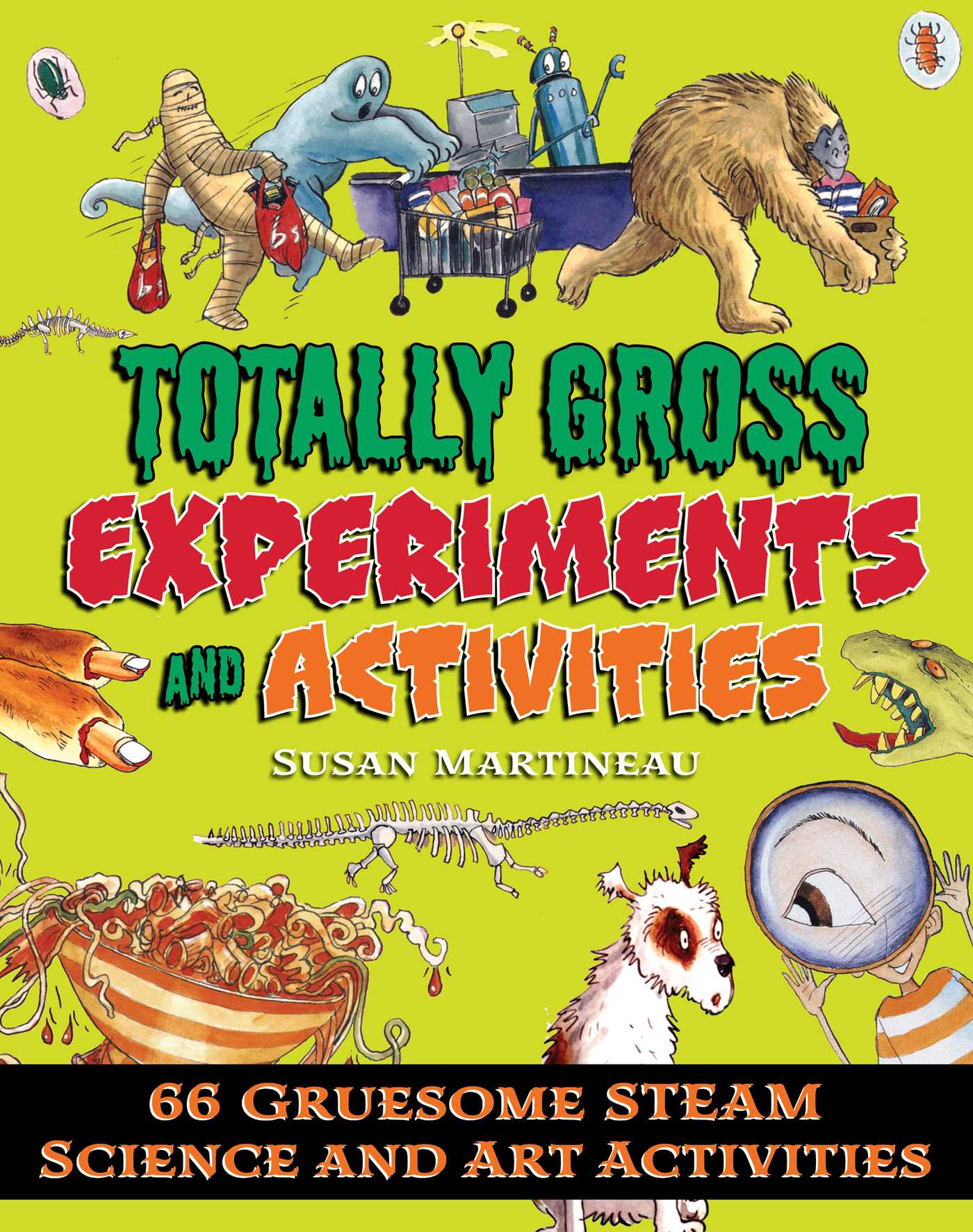 Totally Gross Experiments and Activities 66 Gruesome STEAM Science and Art Activities