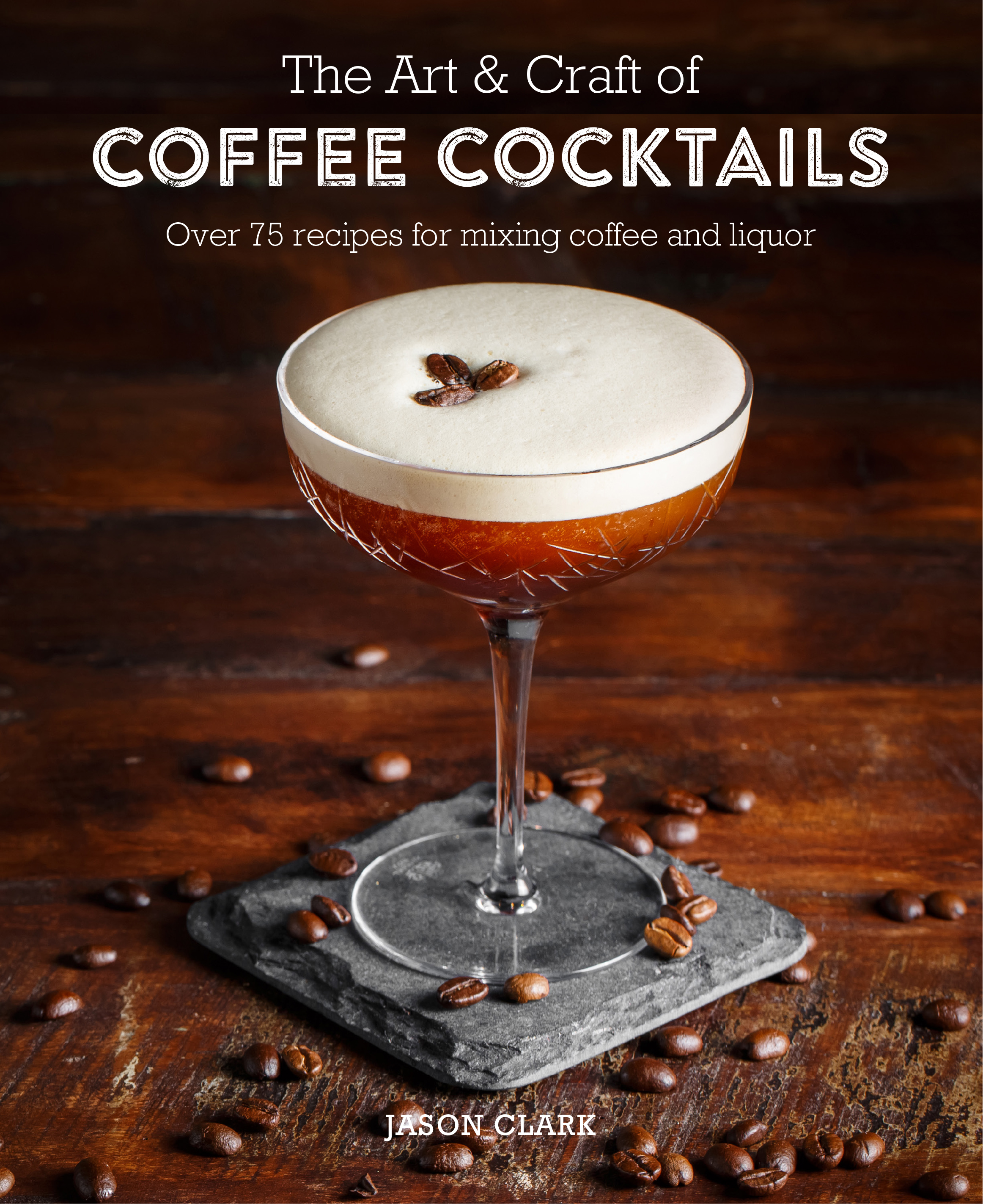 The Art & Craft of Coffee Cocktails Over 80 recipes for mixing coffee and liquor