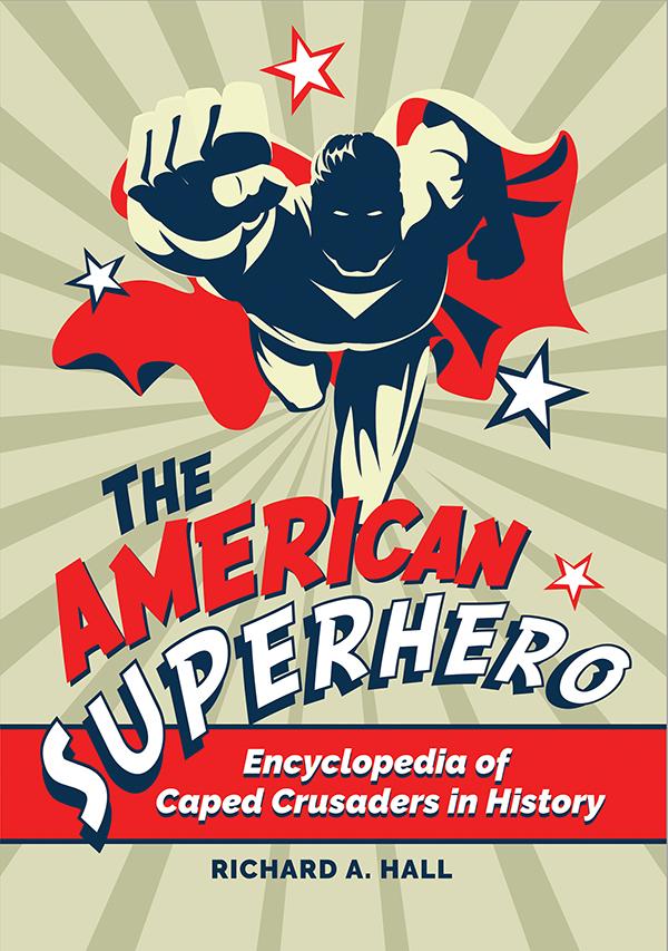 The American Superhero: Encyclopedia of Caped Crusaders in History