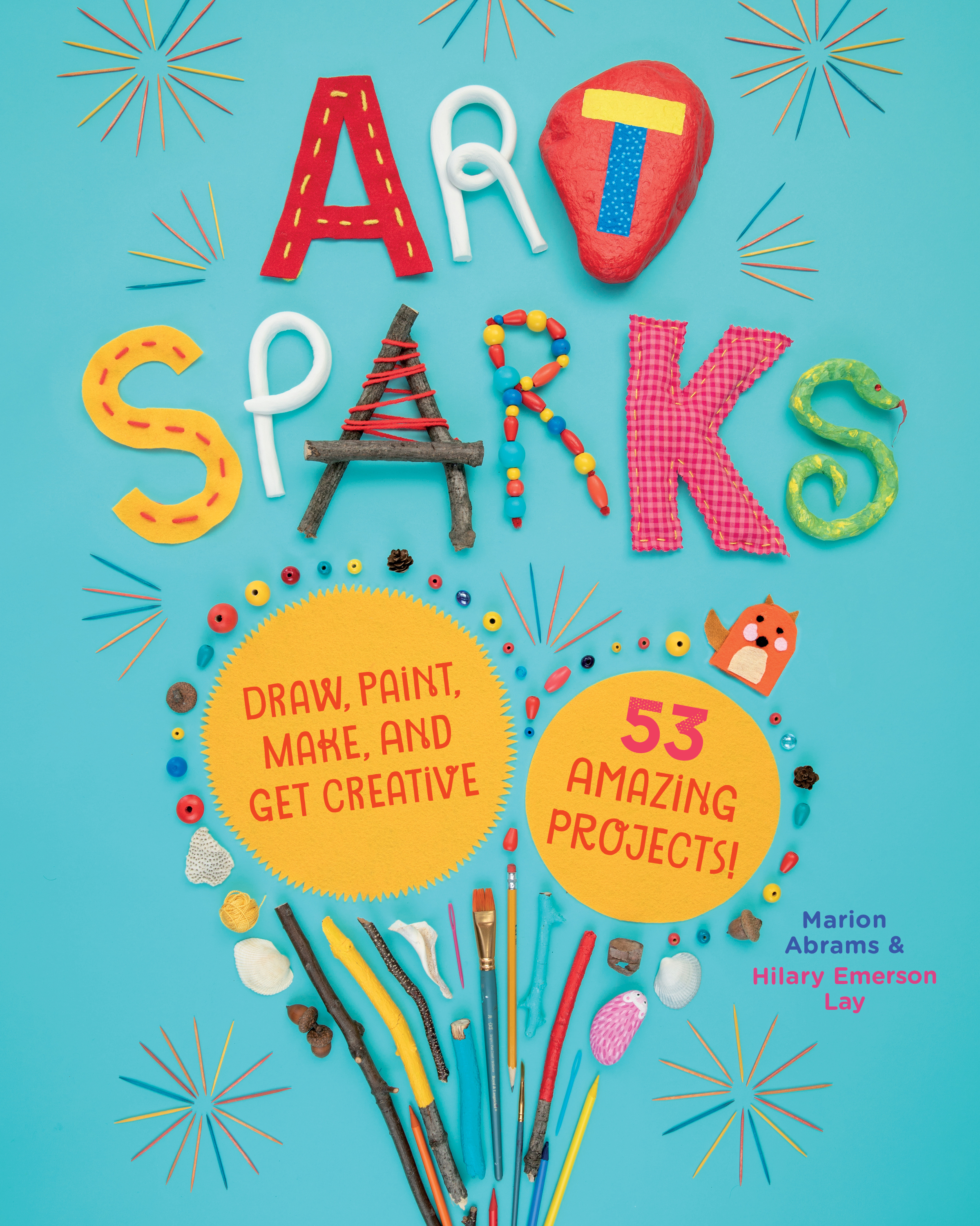 Art Sparks Draw, Paint, Make, and Get Creative with 53 Amazing Projects!