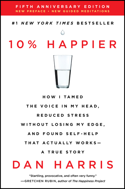10% Happier Revised Edition How I Tamed the Voice in My Head, Reduced Stress Without Losing My Edge, and Found Self-Help That Actually Works--A True Story