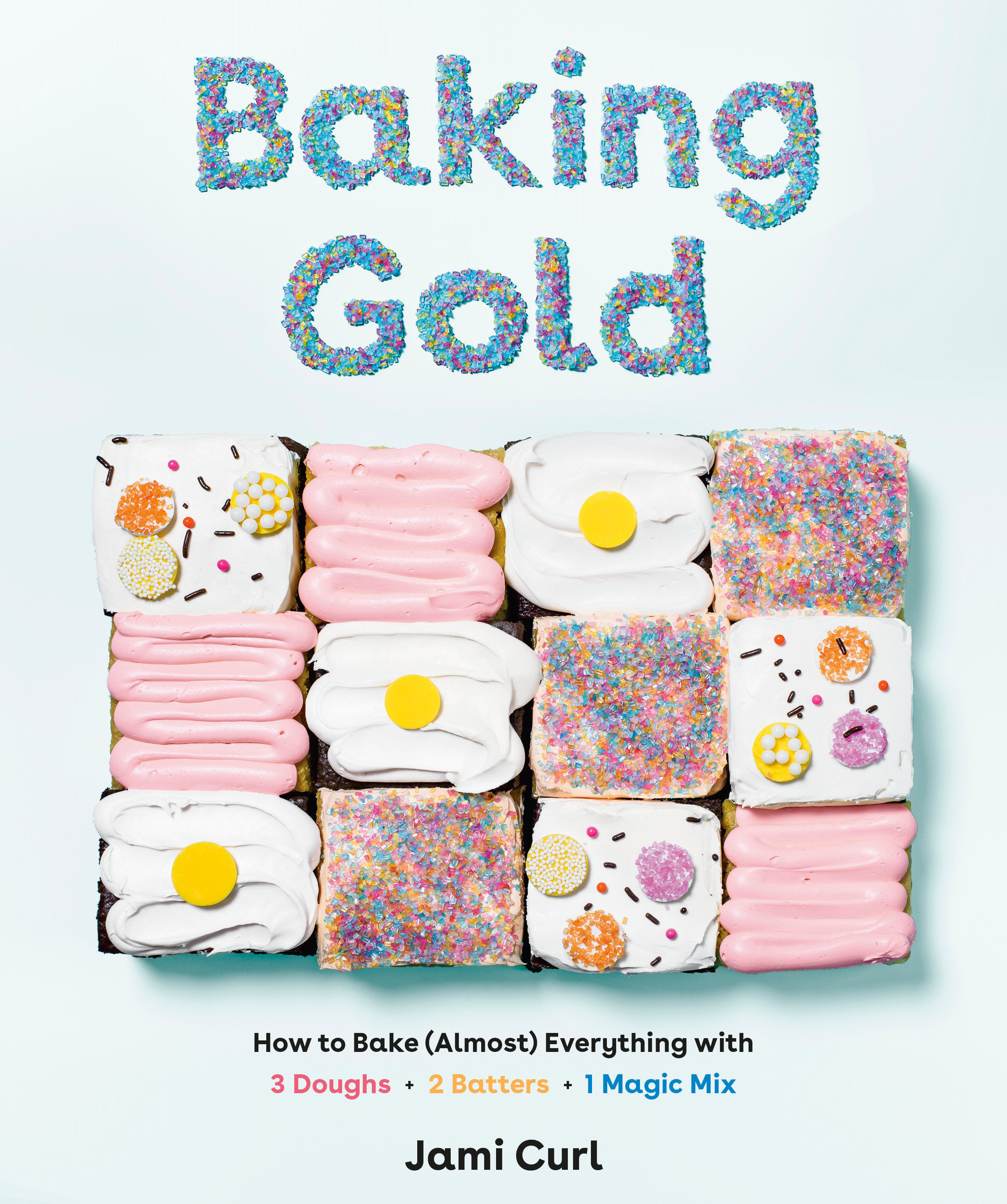 Baking Gold How to Bake (Almost) Everything with 3 Doughs, 2 Batters, and 1 Magic Mix