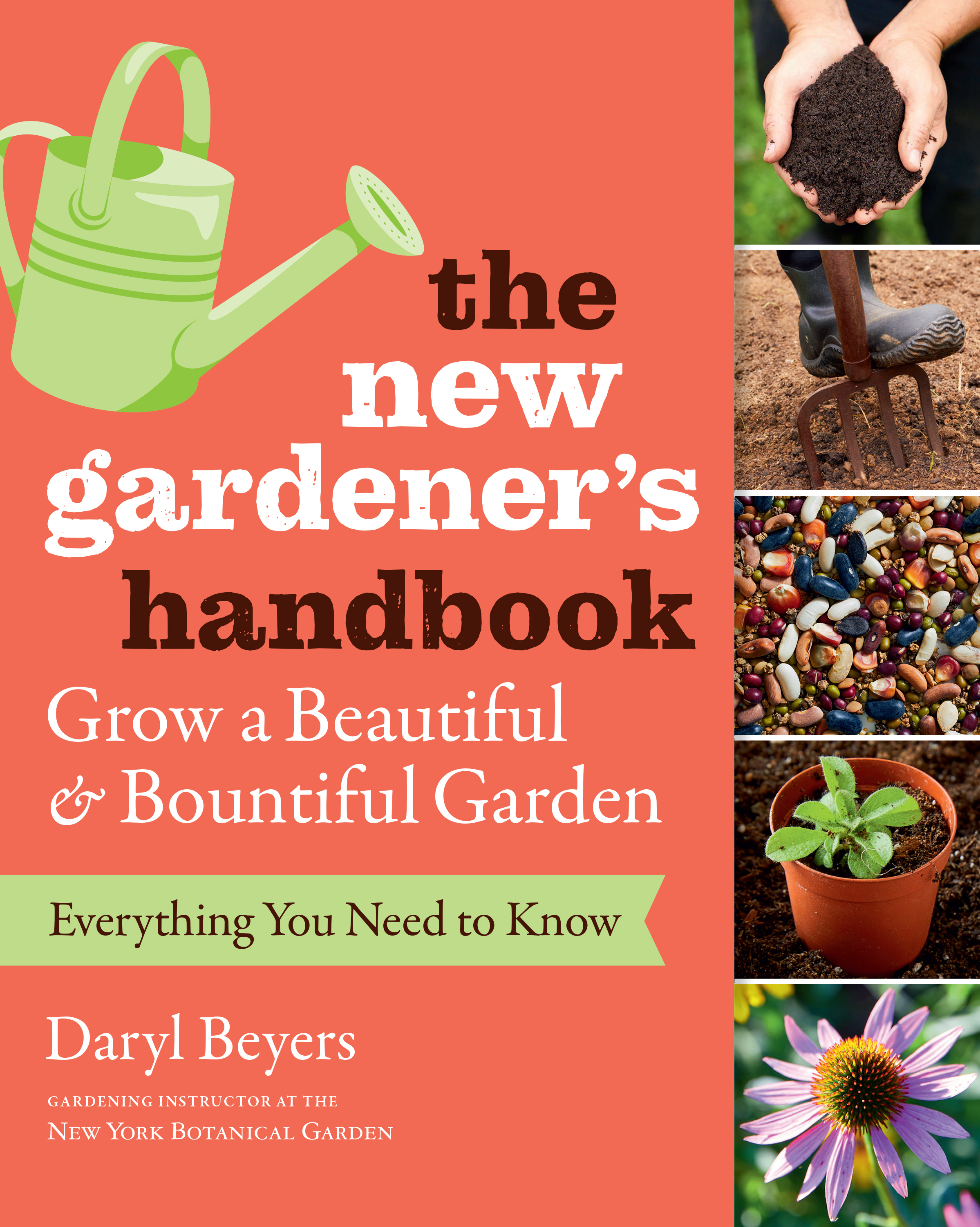 The New Gardener's Handbook Everything You Need to Know to Grow a Beautiful and Bountiful Garden