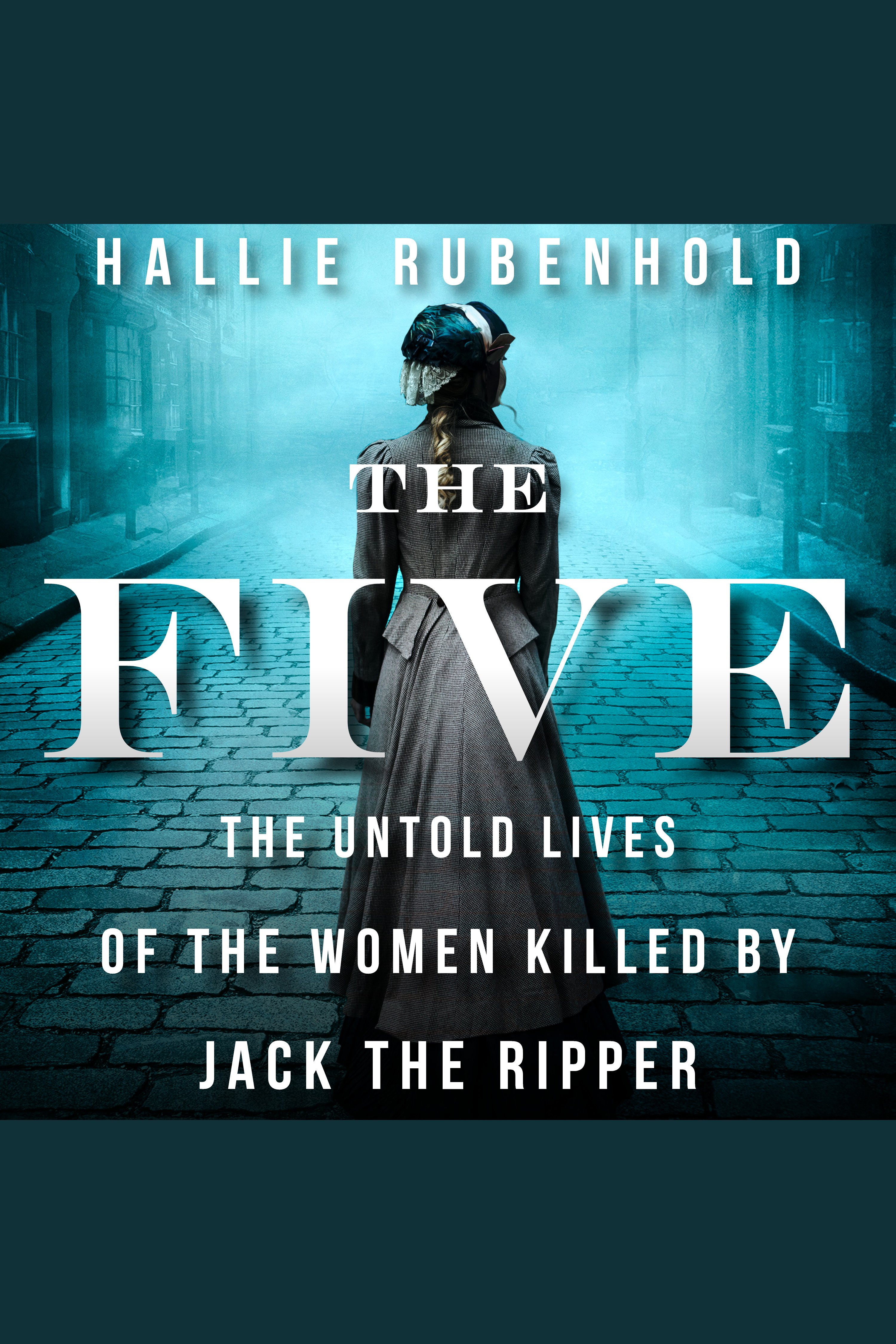 Five, The The Untold Lives of the Women Killed by Jack the Ripper