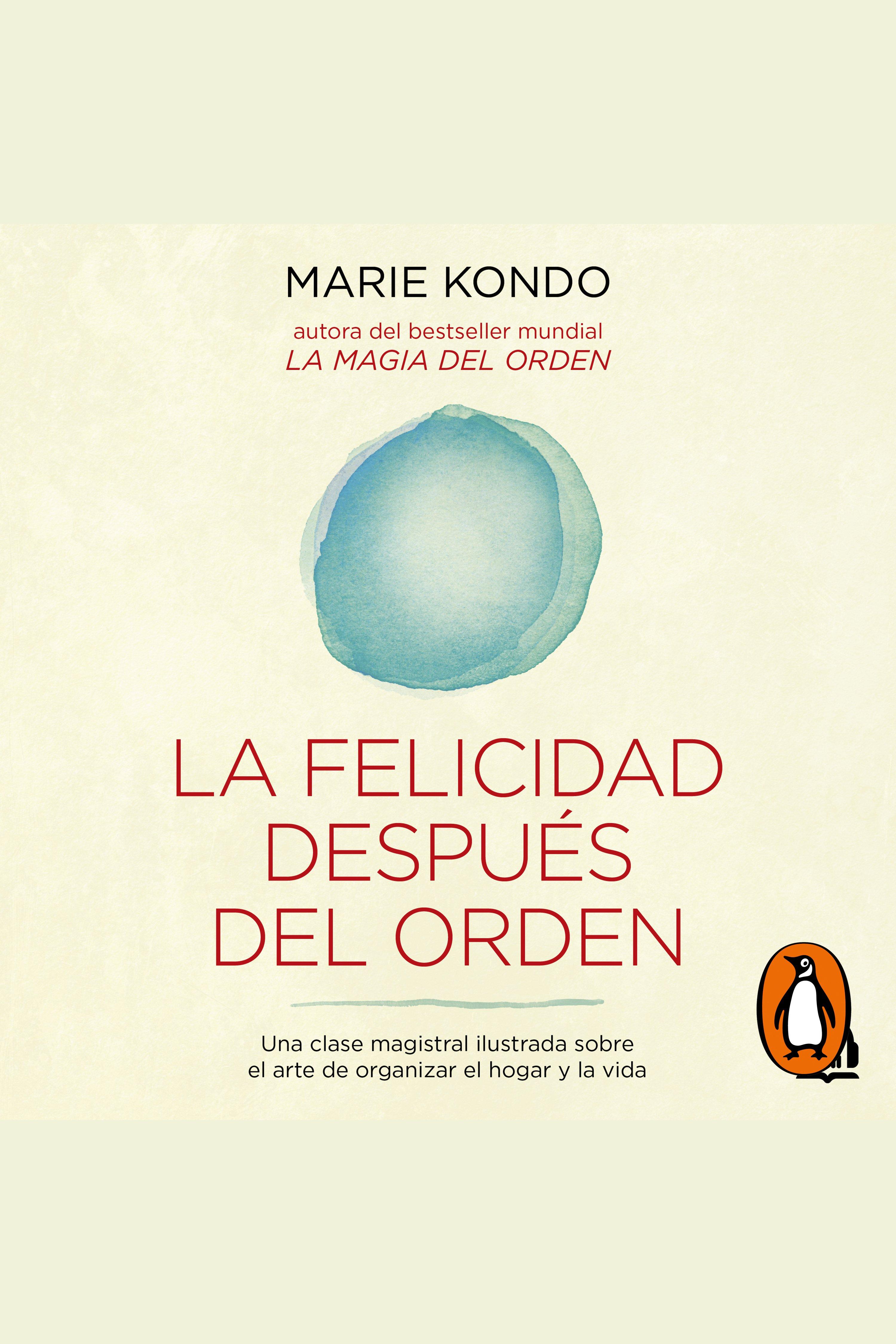 La felicidad después del orden (La magia del orden 2) Una clase magistral ilustrada sobre el arte de organizar el hogar y la vida