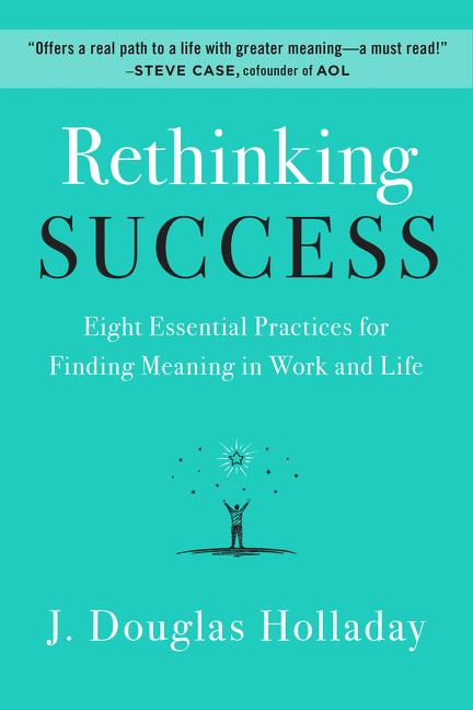 Rethinking Success Eight Essential Practices for Finding Meaning in Work and Life