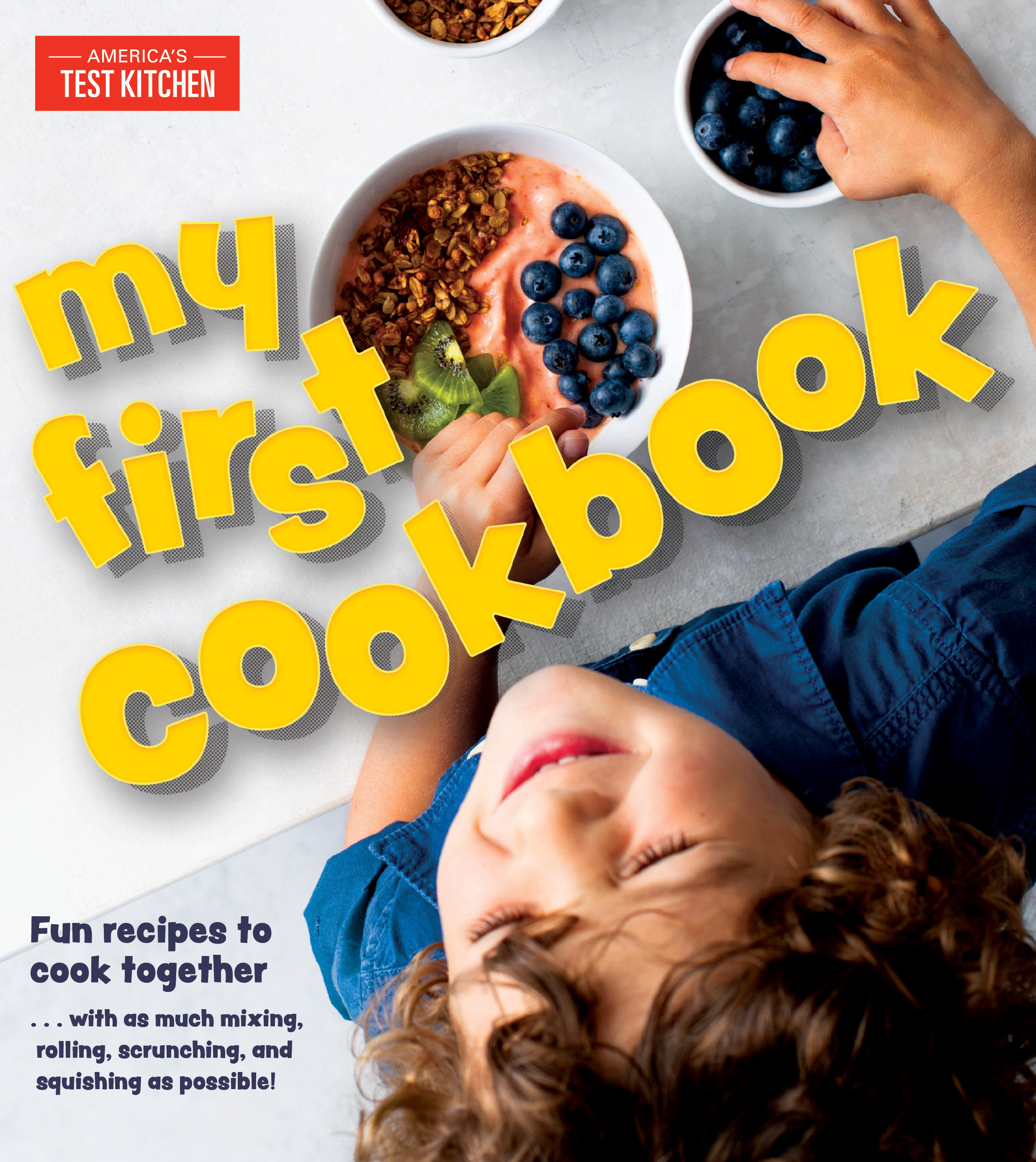 My First Cookbook Fun recipes to cook together . . . with as much mixing, rolling, scrunching, and squishing as possible!