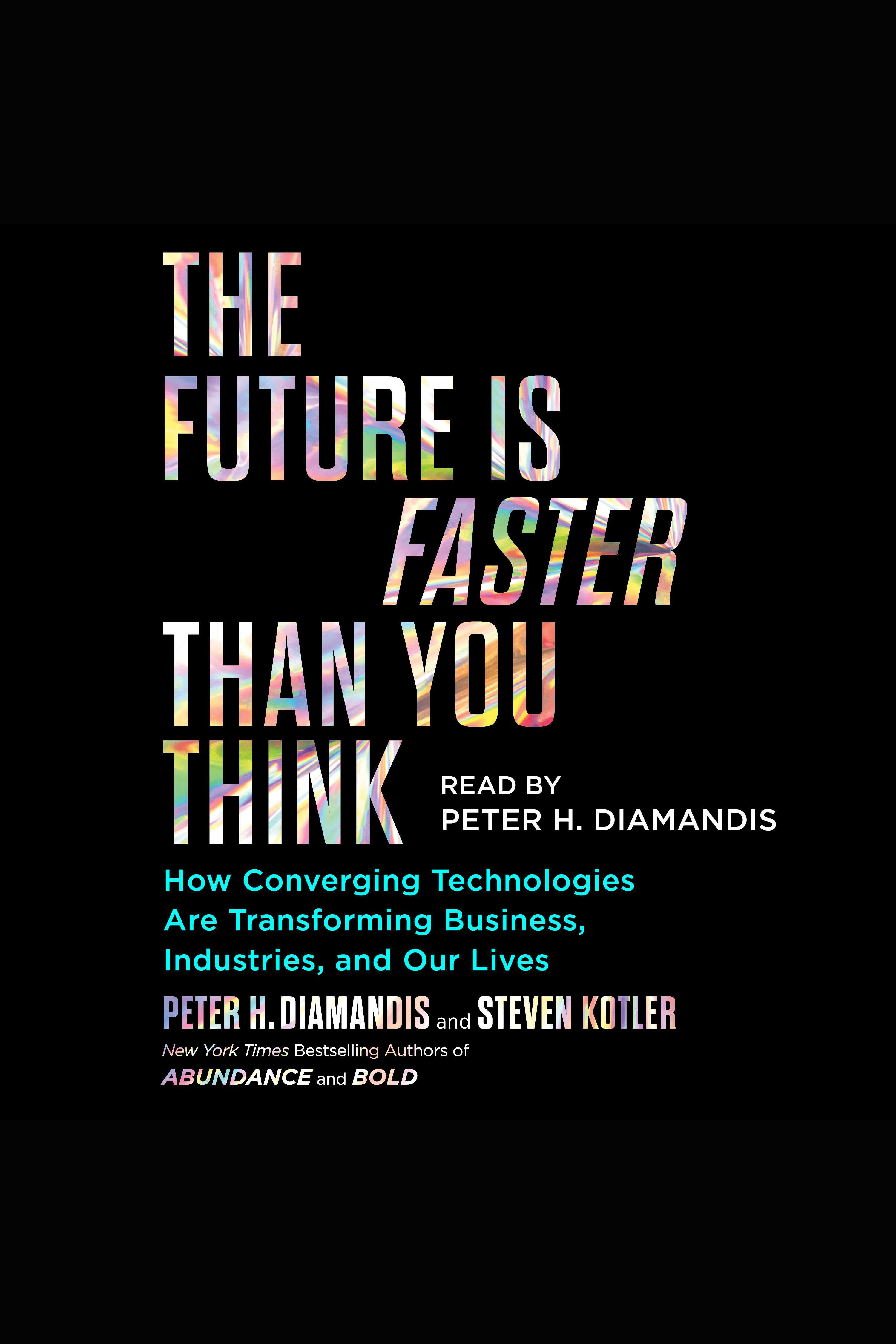 Future Is Faster Than You Think, The How Converging Technologies Are Transforming Business, Industries, and Our Lives