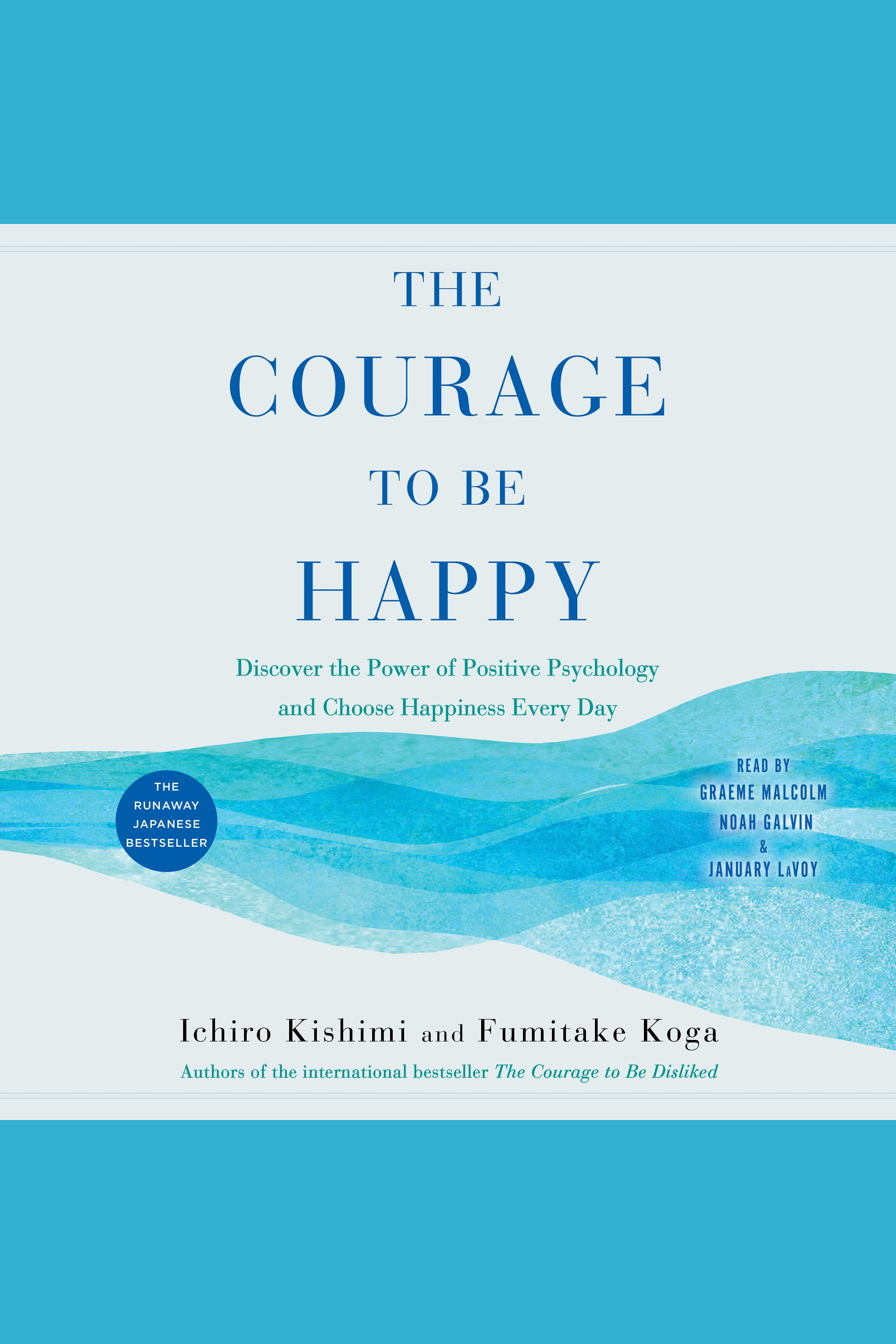 The Courage to Be Happy Discover the Power of Positive Psychology and Choose Happiness Every Day
