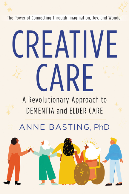 Creative Care A Revolutionary Approach to Dementia and Elder Care